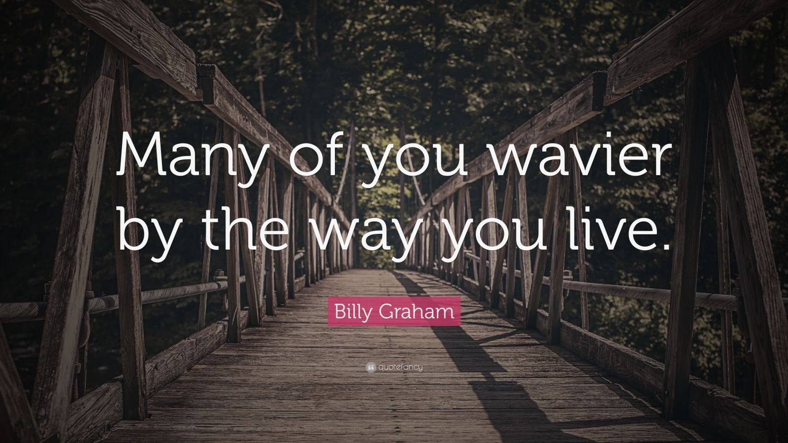 "Billy Graham Quote: ""Many of you wavier by the way you live."""