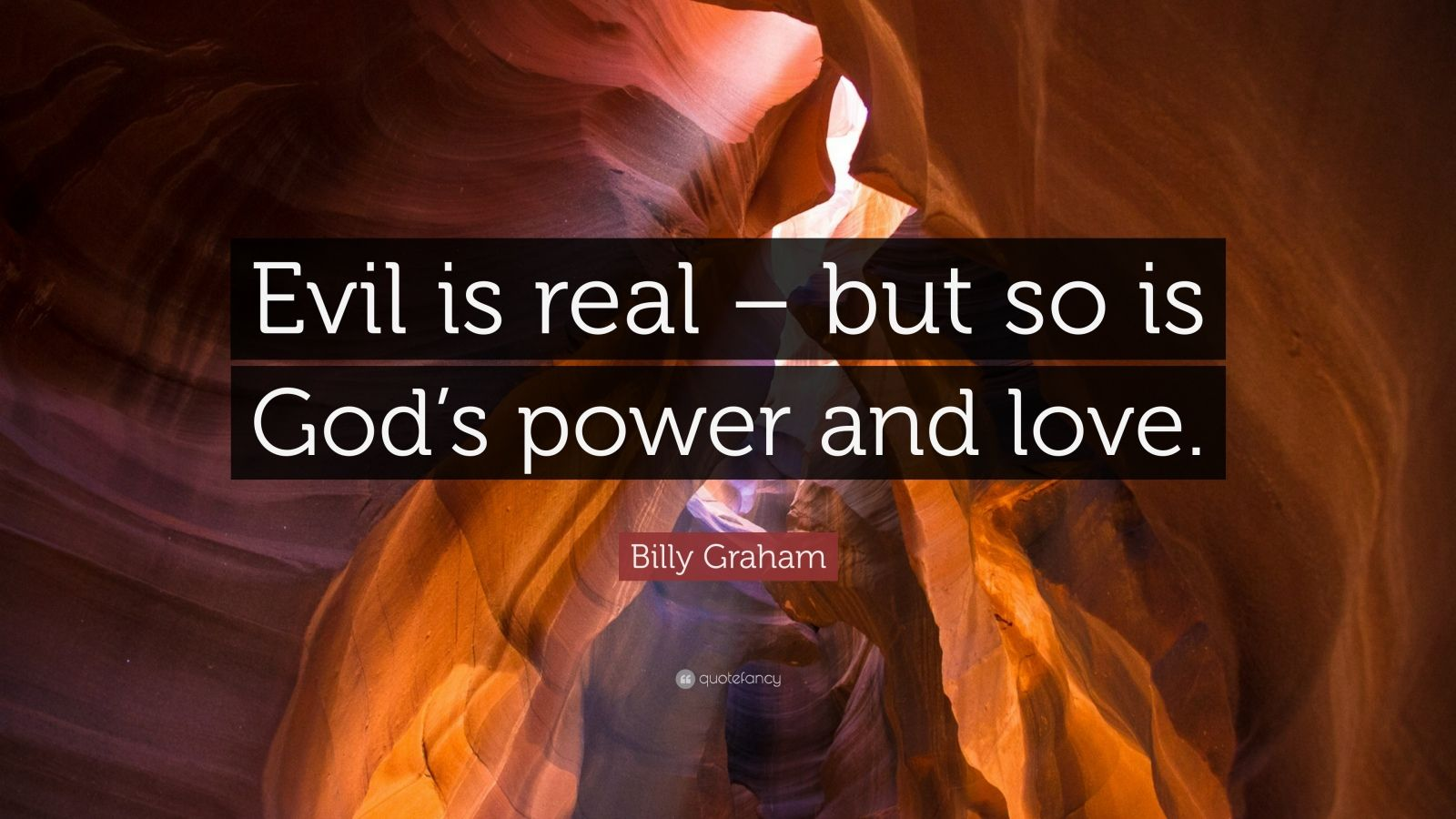"""Billy Graham Quote: """"Evil is real – but so is God's power and love."""""""