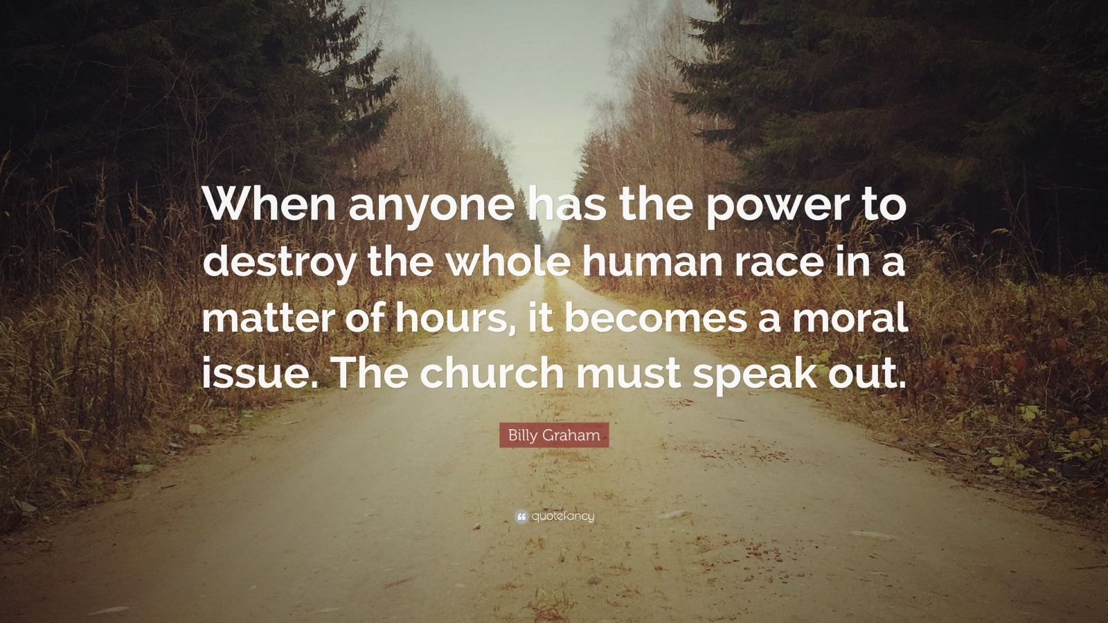 """Billy Graham Quote: """"When anyone has the power to destroy the whole human race in a matter of hours, it becomes a moral issue. The church must speak out."""""""