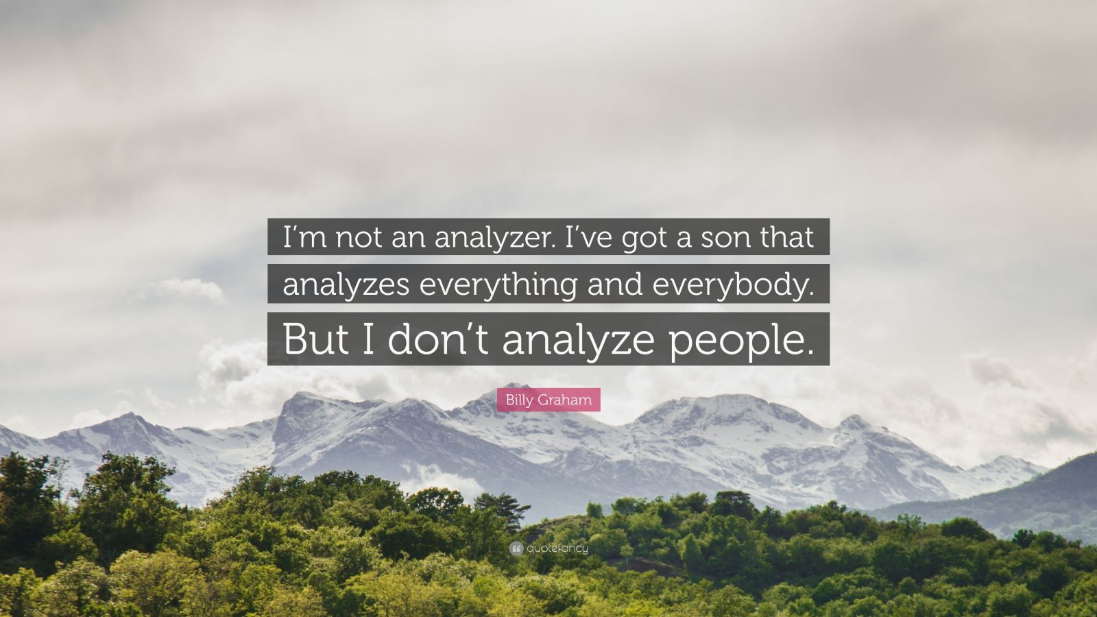 """Billy Graham Quote: """"I'm not an analyzer. I've got a son that analyzes everything and everybody. But I don't analyze people."""""""