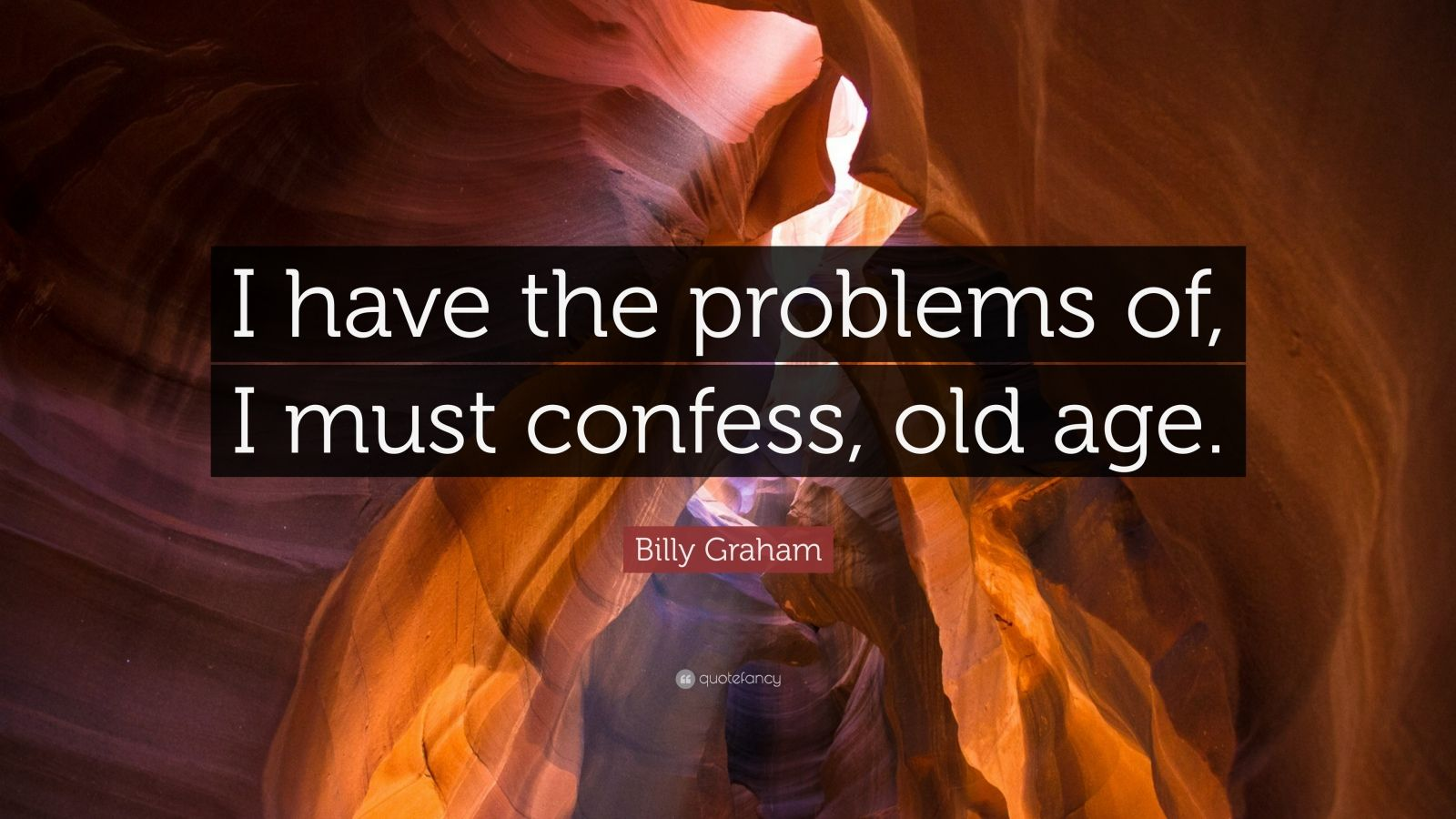 """Billy Graham Quote: """"I have the problems of, I must confess, old age."""""""