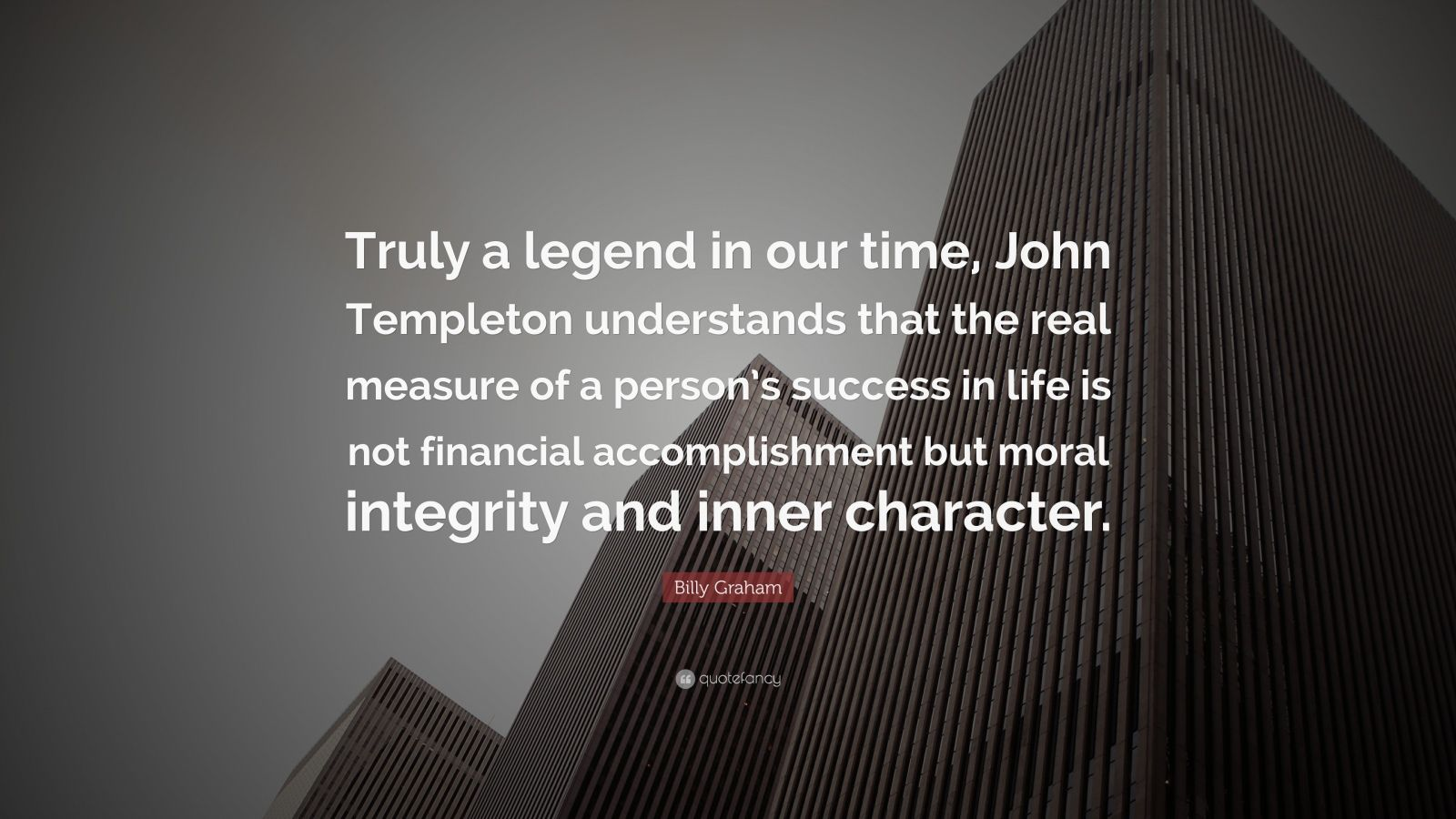 """Billy Graham Quote: """"Truly a legend in our time, John Templeton understands that the real measure of a person's success in life is not financial accomplishment but moral integrity and inner character."""""""