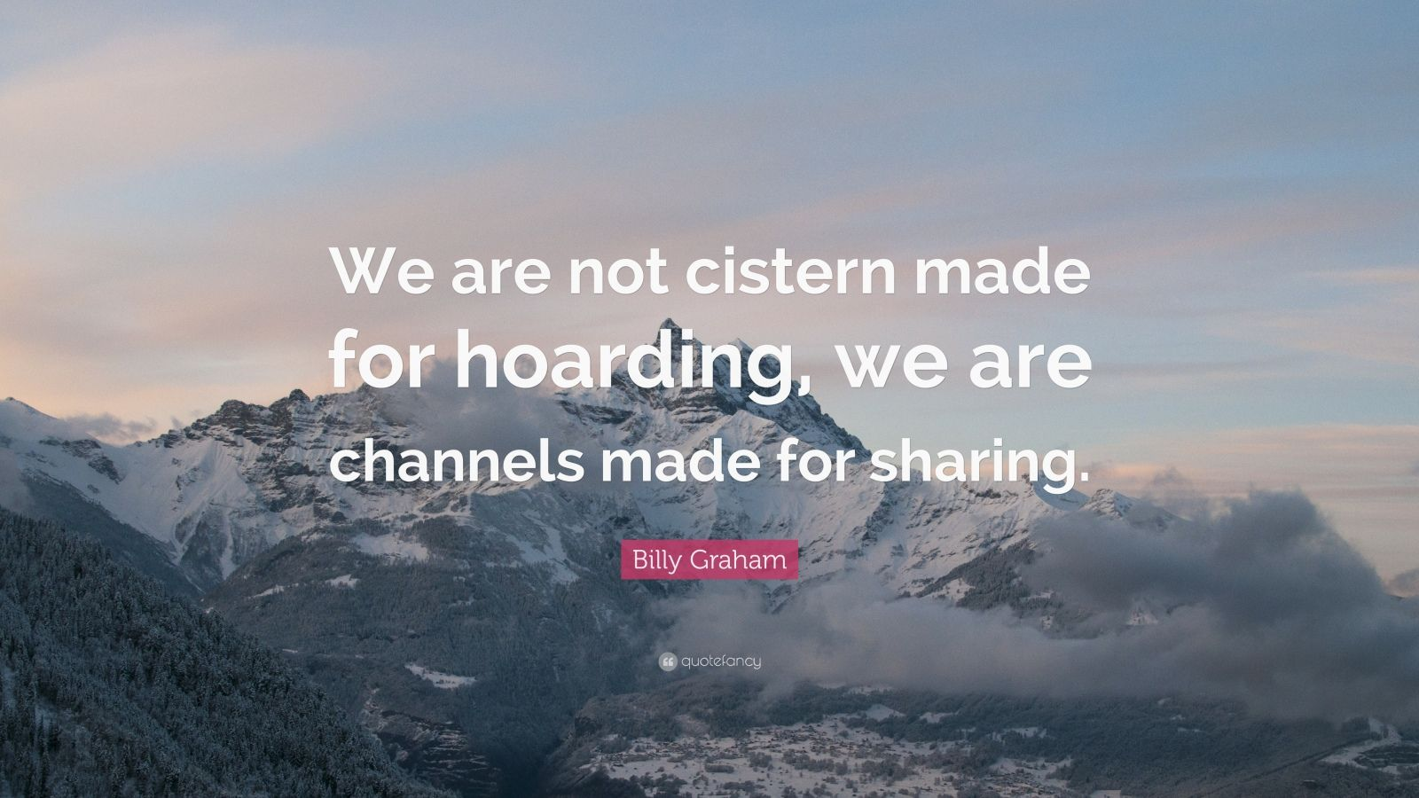 """Billy Graham Quote: """"We are not cistern made for hoarding, we are channels made for sharing."""""""