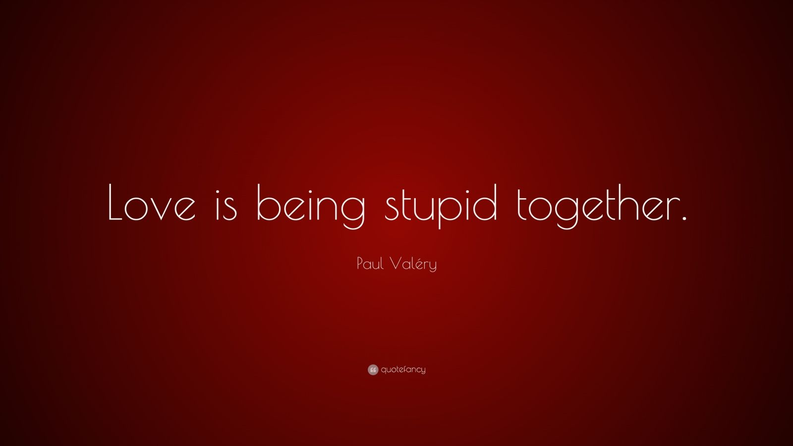 "Paul Valéry Quote: ""Love is being stupid together."""