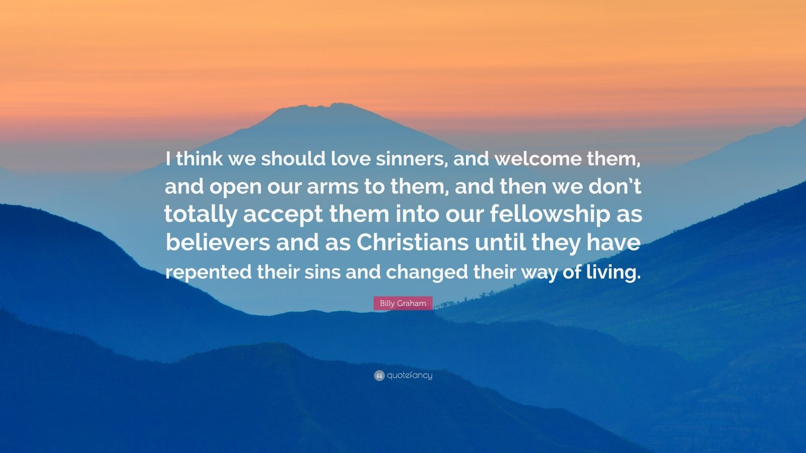 """Billy Graham Quote: """"I think we should love sinners, and welcome them, and open our arms to them, and then we don't totally accept them into our fellowship as believers and as Christians until they have repented their sins and changed their way of living."""""""