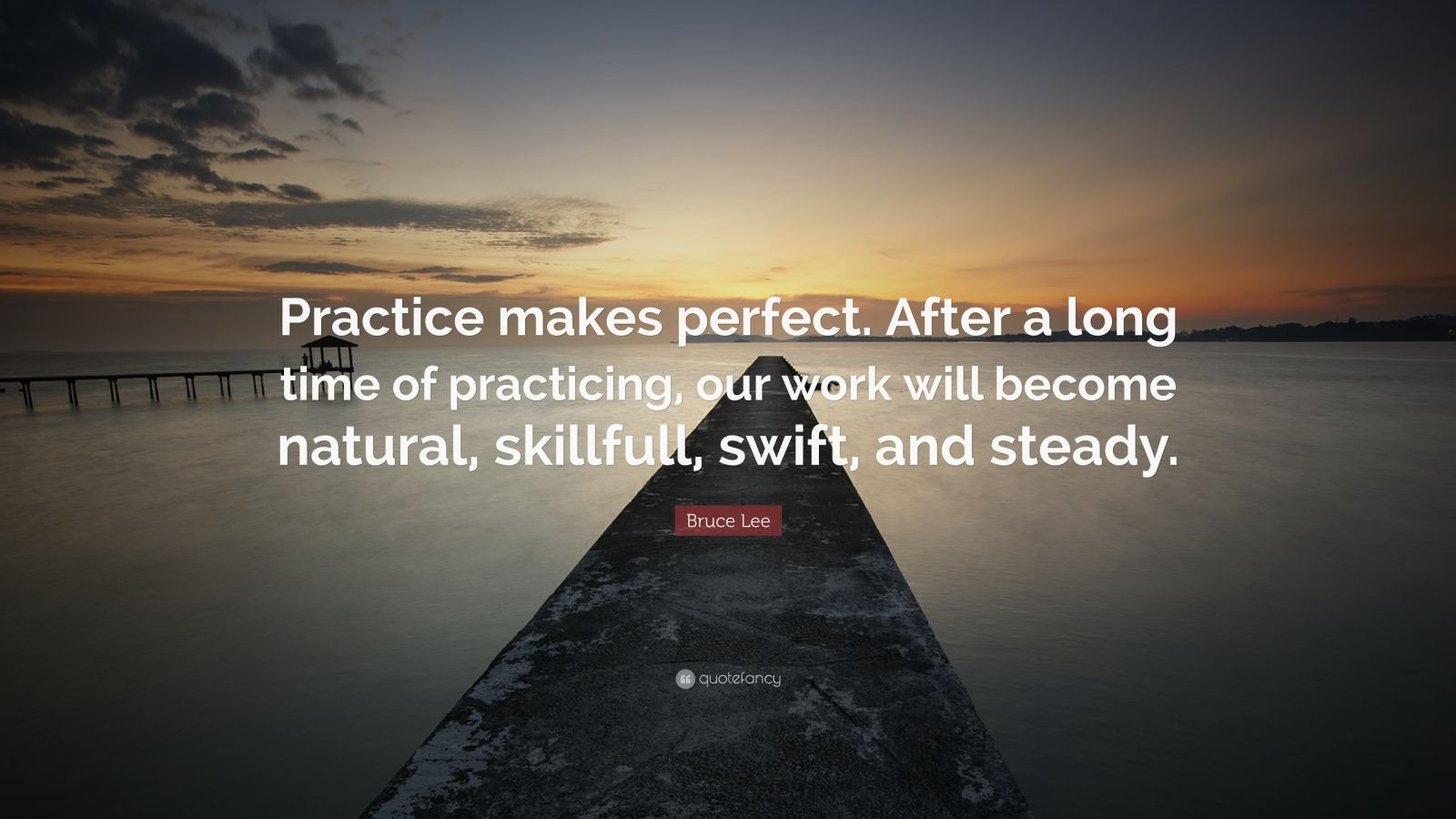 "Bruce Lee Quote: ""Practice makes perfect. After a long time of practicing, our work will become natural, skillfull, swift, and steady."""