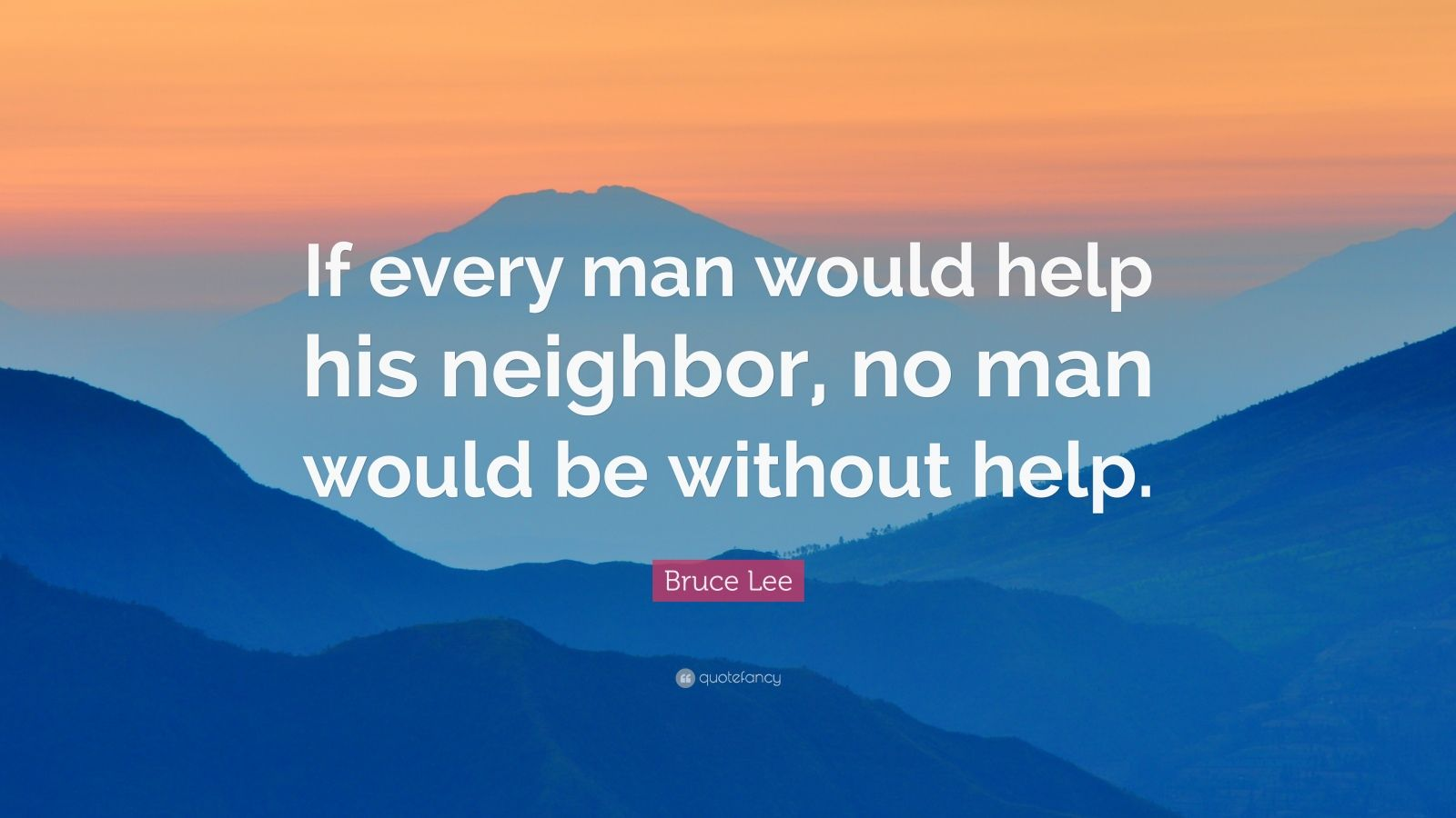 "Bruce Lee Quote: ""If every man would help his neighbor, no man would be without help."""