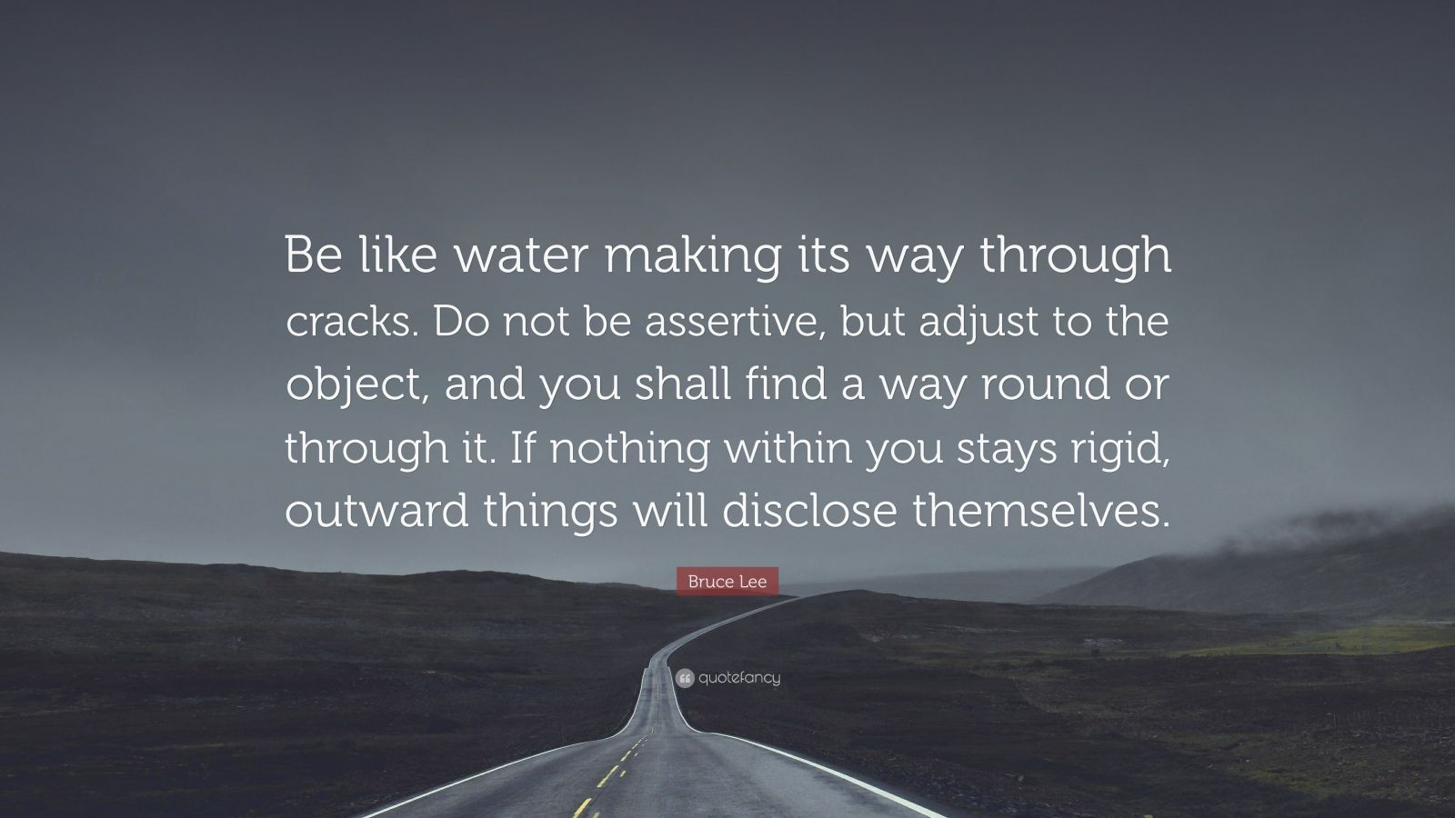 "Bruce Lee Quote: ""Be like water making its way through cracks. Do not be assertive, but adjust to the object, and you shall find a way round or through it. If nothing within you stays rigid, outward things will disclose themselves."""