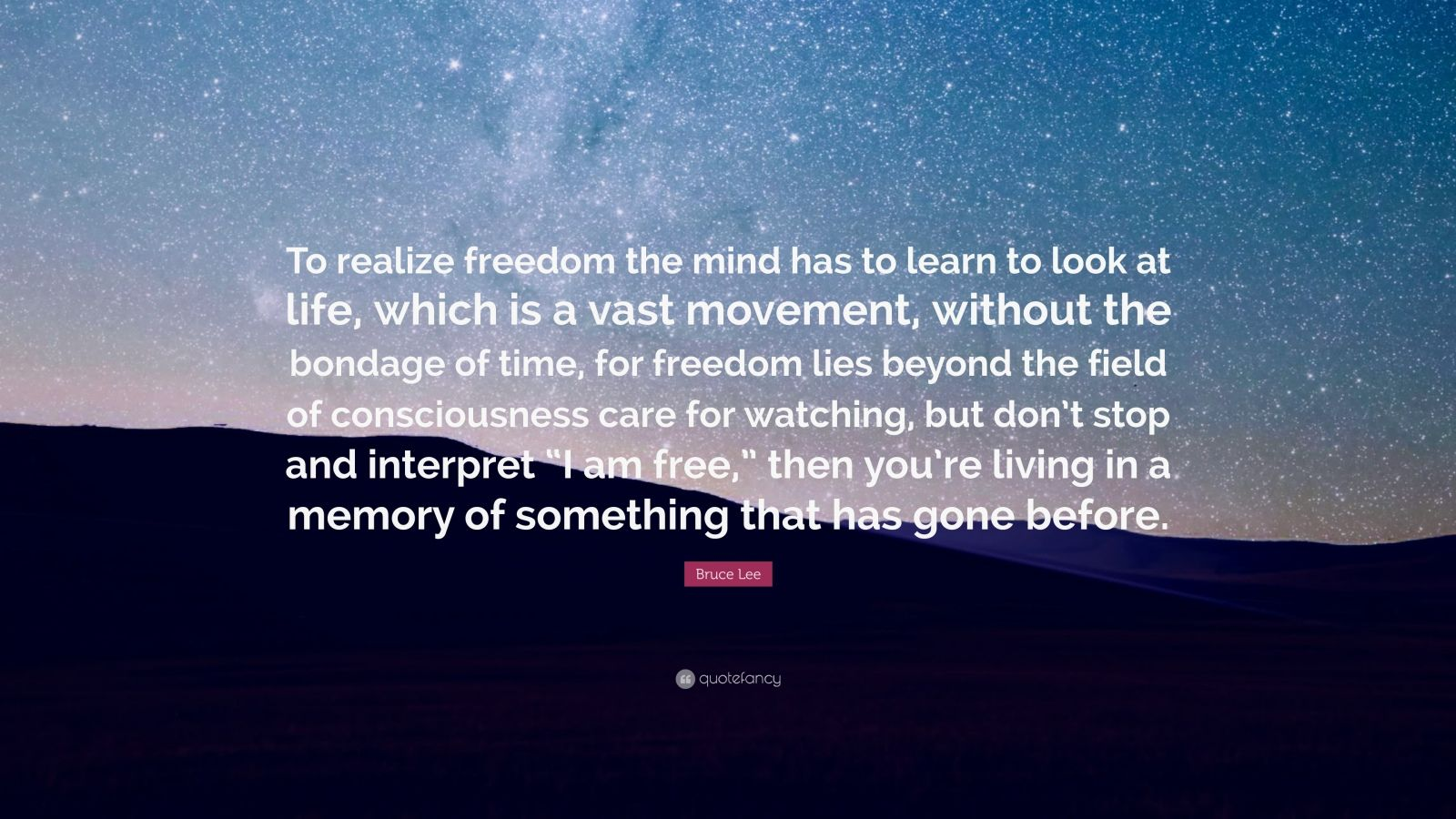 "Bruce Lee Quote: ""To realize freedom the mind has to learn to look at life, which is a vast movement, without the bondage of time, for freedom lies beyond the field of consciousness care for watching, but don't stop and interpret ""I am free,"" then you're living in a memory of something that has gone before."""