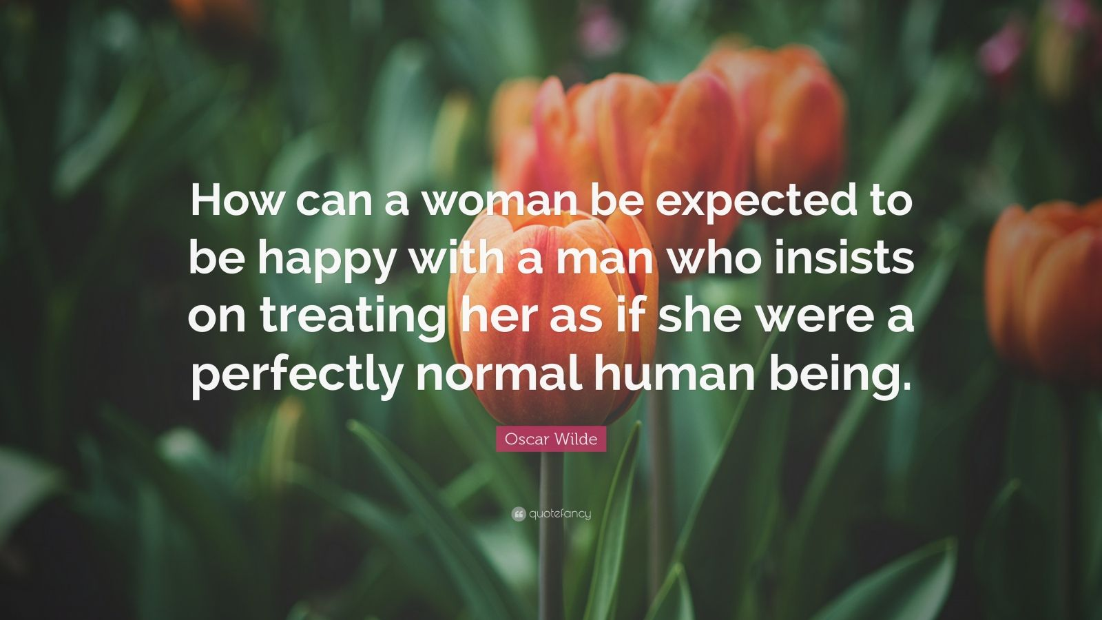 "Oscar Wilde Quote: ""How can a woman be expected to be happy with a man who insists on treating her as if she were a perfectly normal human being."""