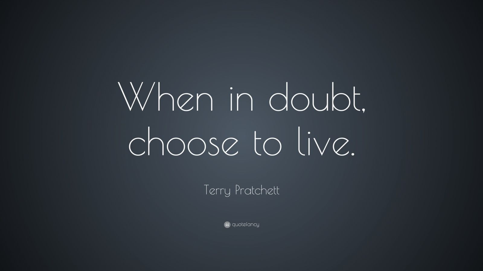 """Terry Pratchett Quote: """"When in doubt, choose to live."""""""
