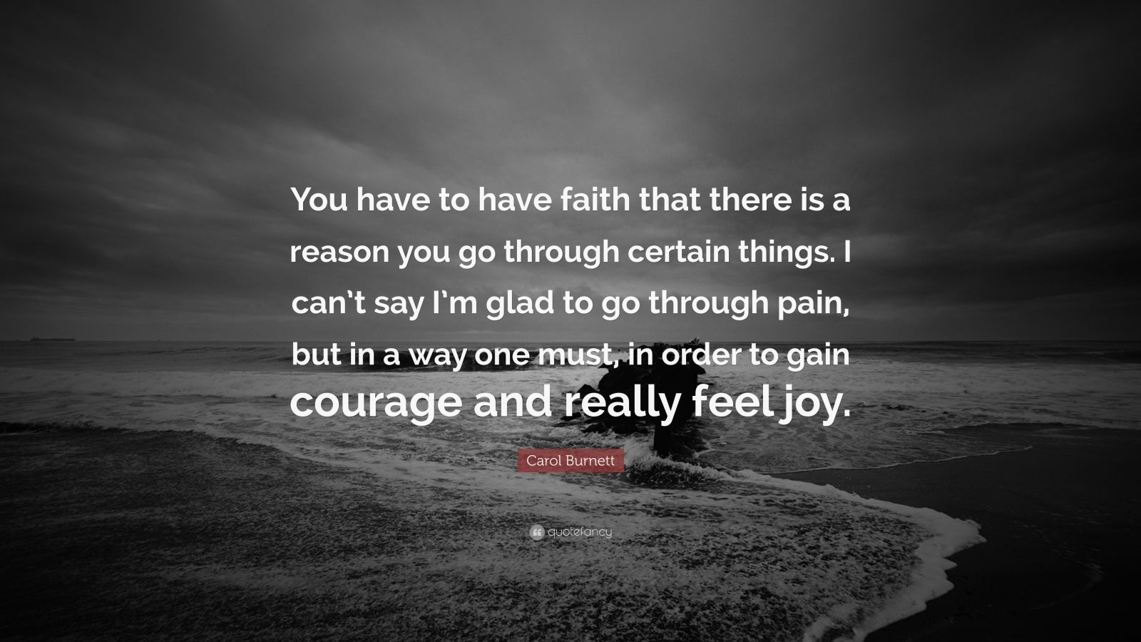 """Carol Burnett Quote: """"You have to have faith that there is a reason you go through certain things. I can't say I'm glad to go through pain, but in a way one must, in order to gain courage and really feel joy."""""""