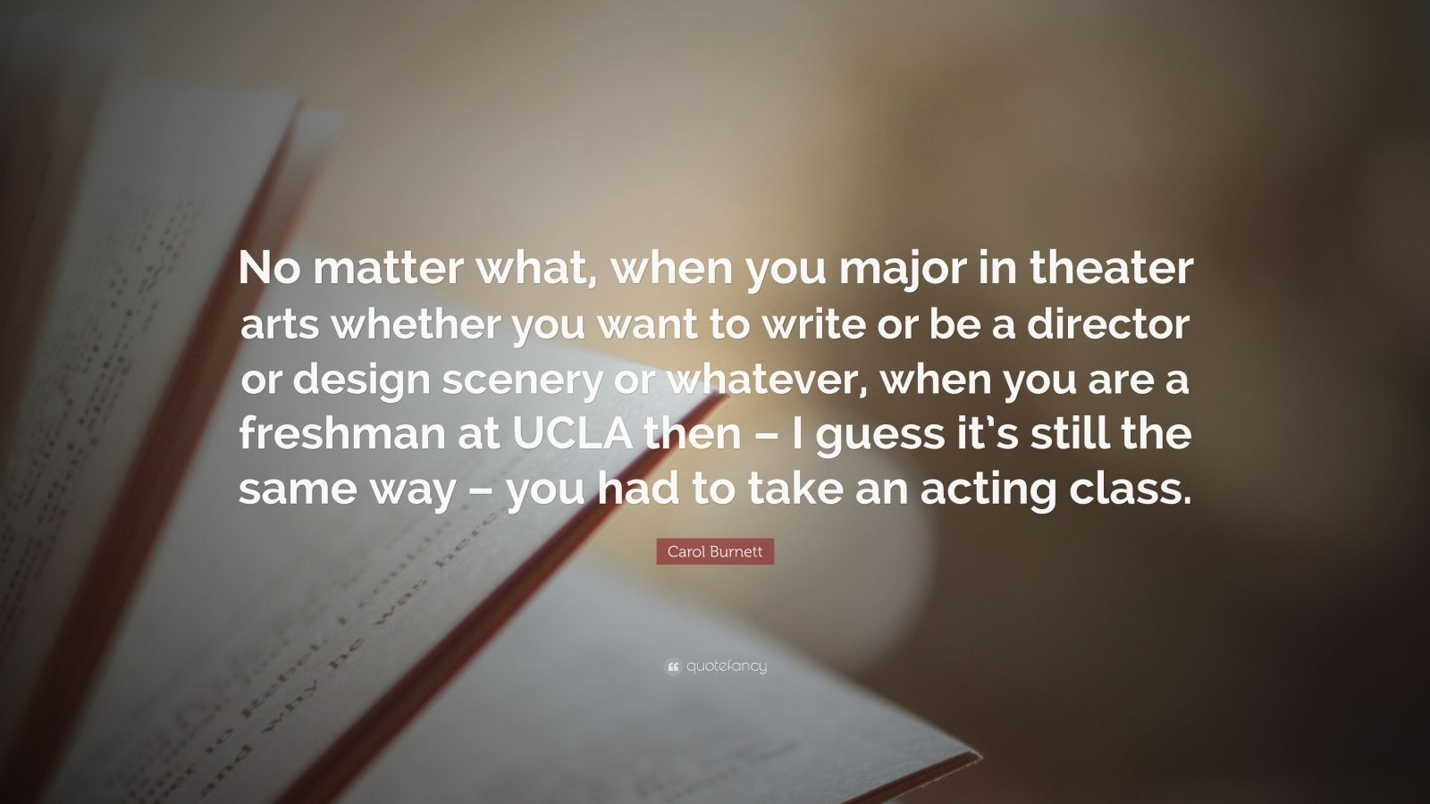 """Carol Burnett Quote: """"No matter what, when you major in theater arts whether you want to write or be a director or design scenery or whatever, when you are a freshman at UCLA then – I guess it's still the same way – you had to take an acting class."""""""