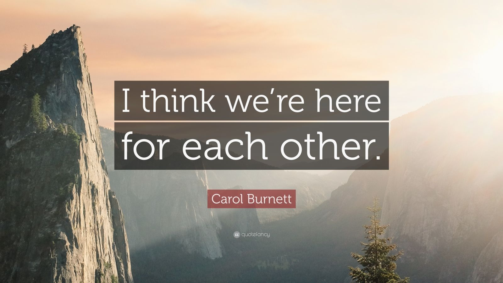 "Carol Burnett Quote: ""I think we're here for each other."""