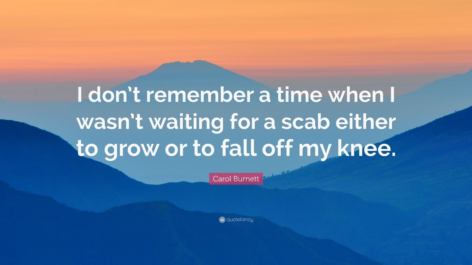"""Carol Burnett Quote: """"I don't remember a time when I wasn't waiting for a scab either to grow or to fall off my knee."""""""