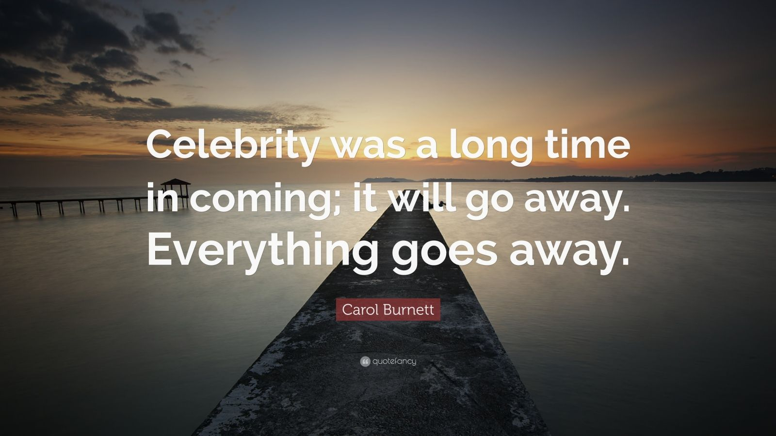 "Carol Burnett Quote: ""Celebrity was a long time in coming; it will go away. Everything goes away."""