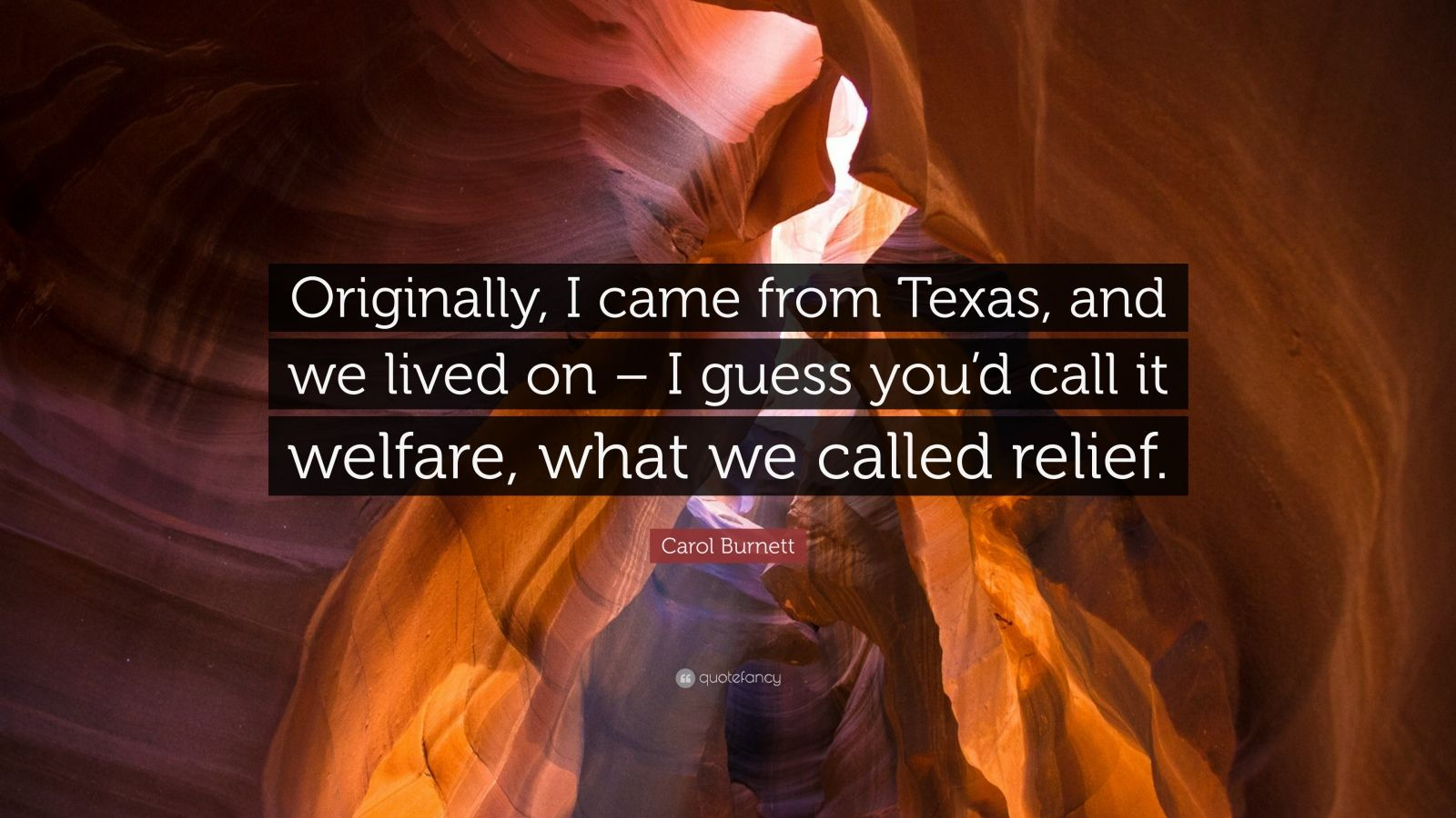 """Carol Burnett Quote: """"Originally, I came from Texas, and we lived on – I guess you'd call it welfare, what we called relief."""""""