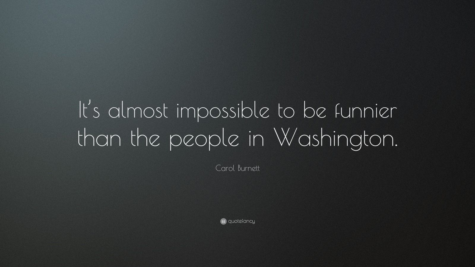 "Carol Burnett Quote: ""It's almost impossible to be funnier than the people in Washington."""