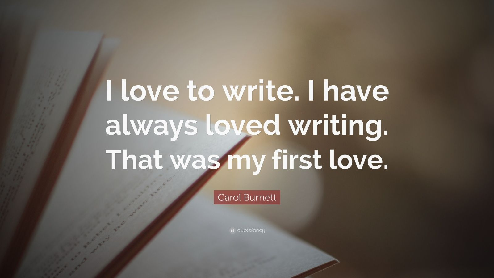 "Carol Burnett Quote: ""I love to write. I have always loved writing. That was my first love."""