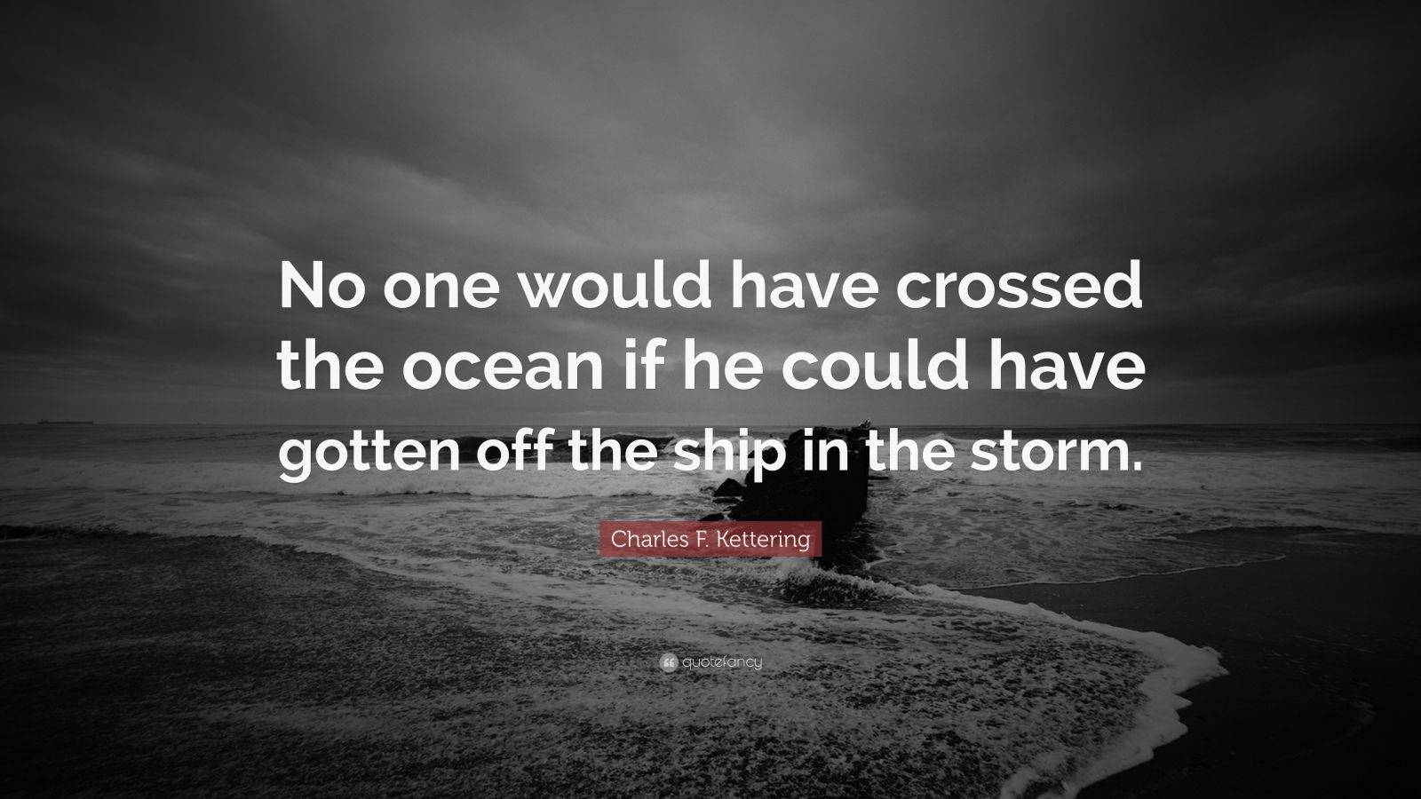 """Charles F. Kettering Quote: """"No one would have crossed the ocean if he could have gotten off the ship in the storm."""""""