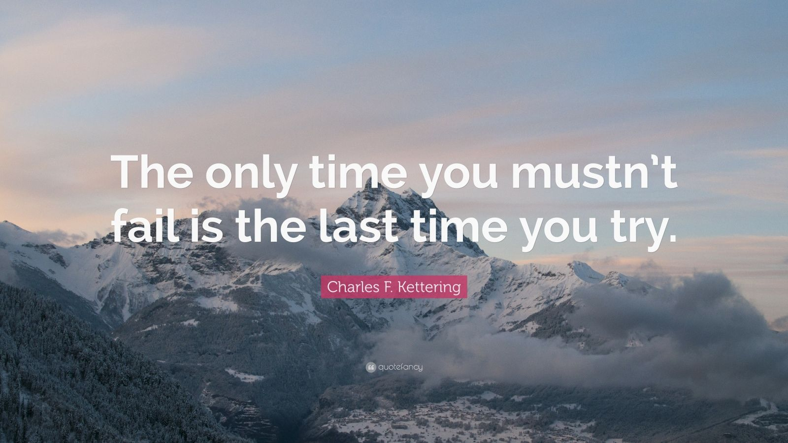 """Charles F. Kettering Quote: """"The only time you mustn't fail is the last time you try."""""""