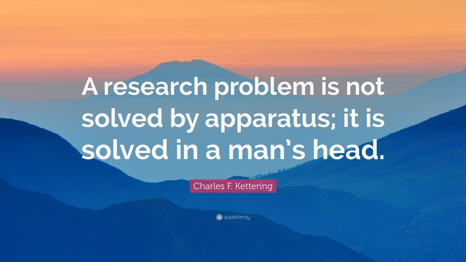 "Charles F. Kettering Quote: ""A research problem is not solved by apparatus; it is solved in a man's head."""