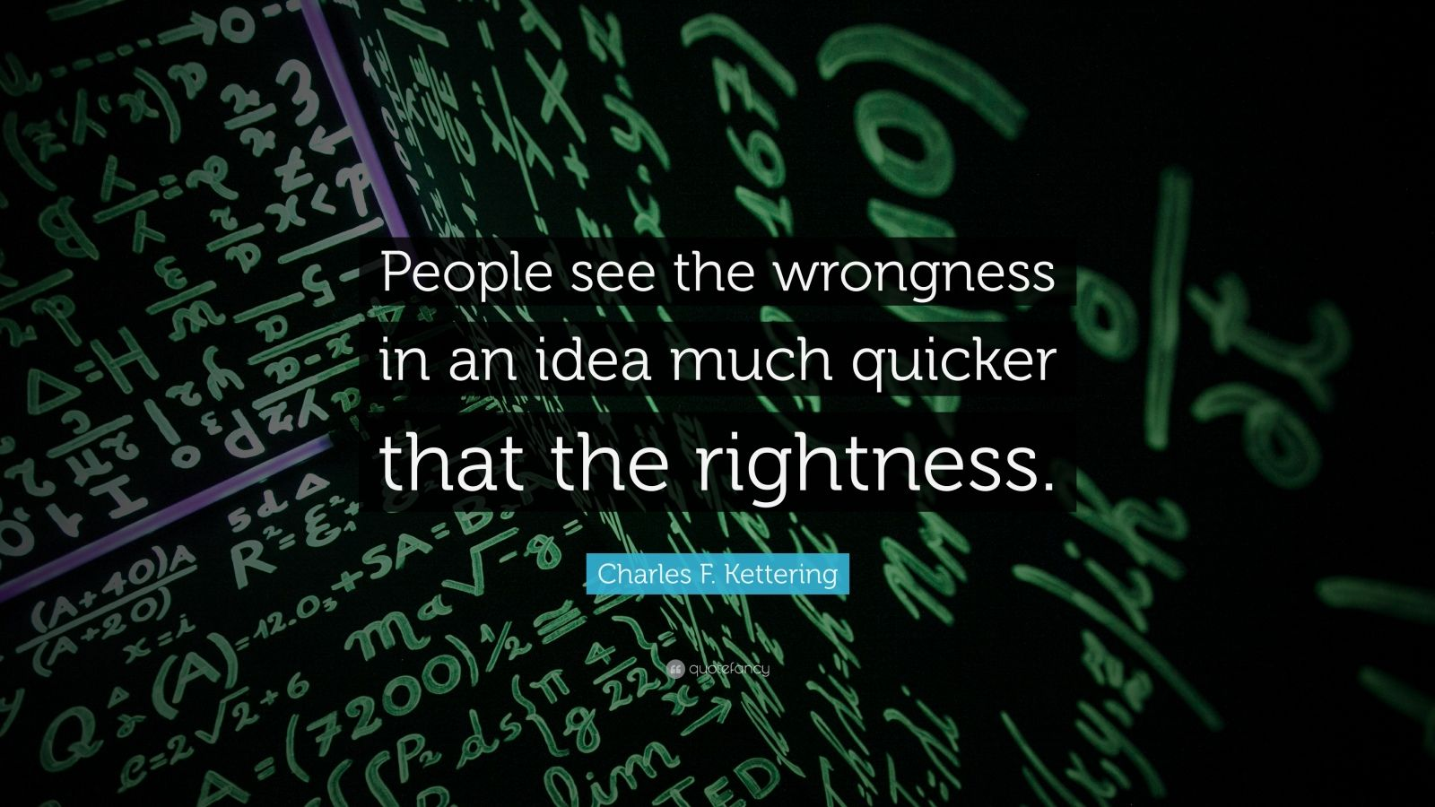"""Charles F. Kettering Quote: """"People see the wrongness in an idea much quicker that the rightness."""""""