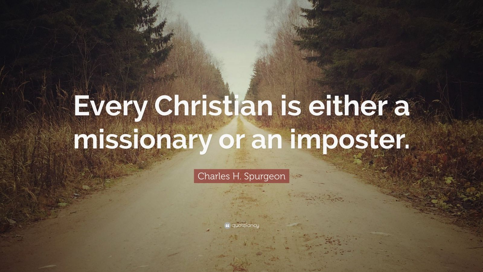 "Charles H. Spurgeon Quote: ""Every Christian is either a missionary or an imposter."""