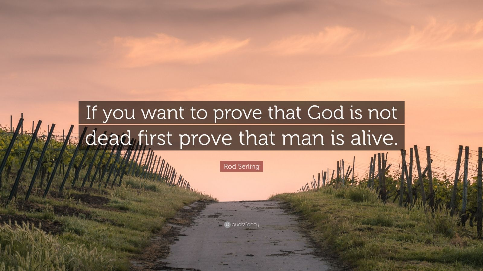 "Rod Serling Quote: ""If you want to prove that God is not dead first prove that man is alive."""