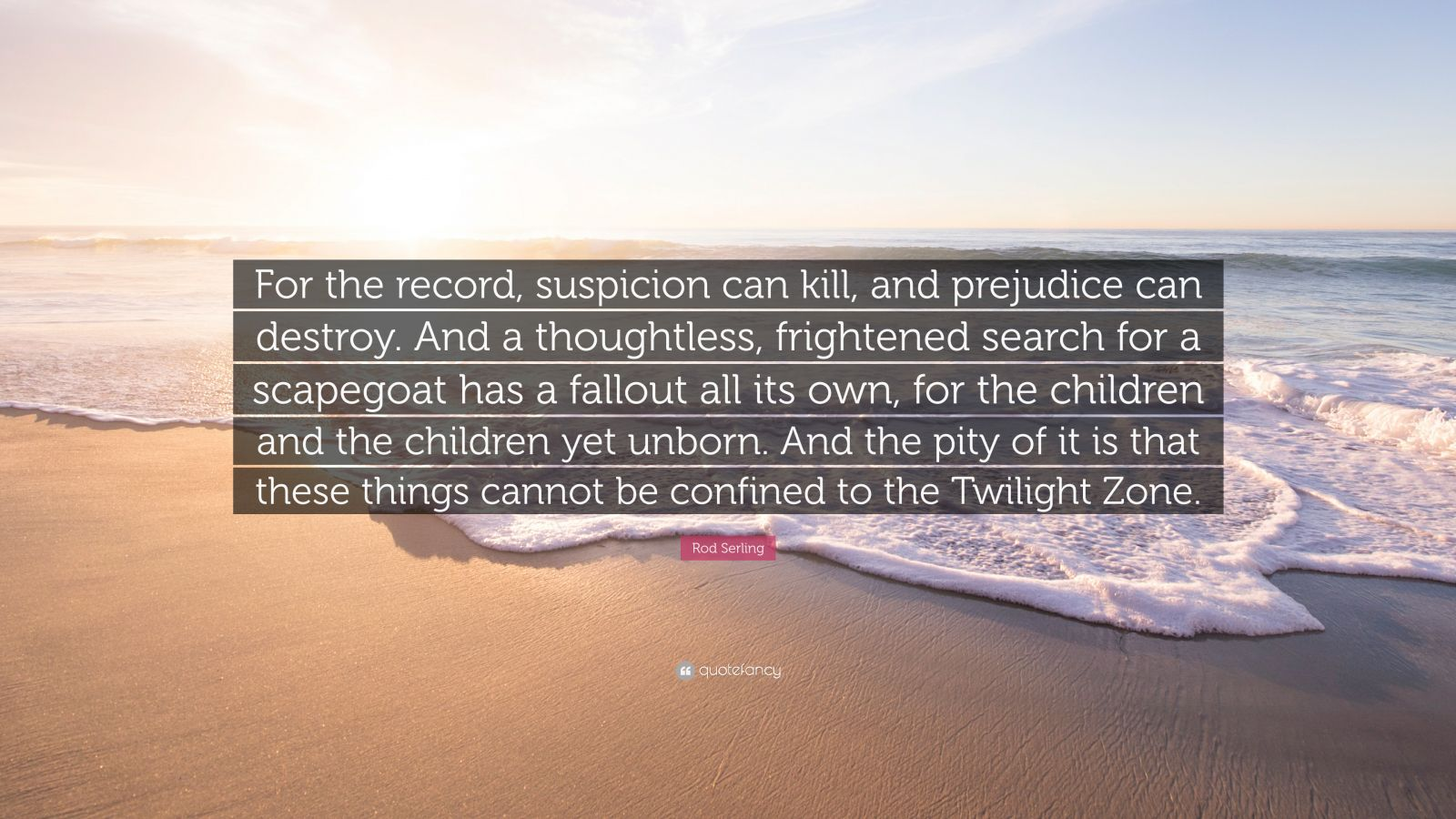 """Rod Serling Quote: """"For the record, suspicion can kill, and prejudice can destroy. And a thoughtless, frightened search for a scapegoat has a fallout all its own, for the children and the children yet unborn. And the pity of it is that these things cannot be confined to the Twilight Zone."""""""