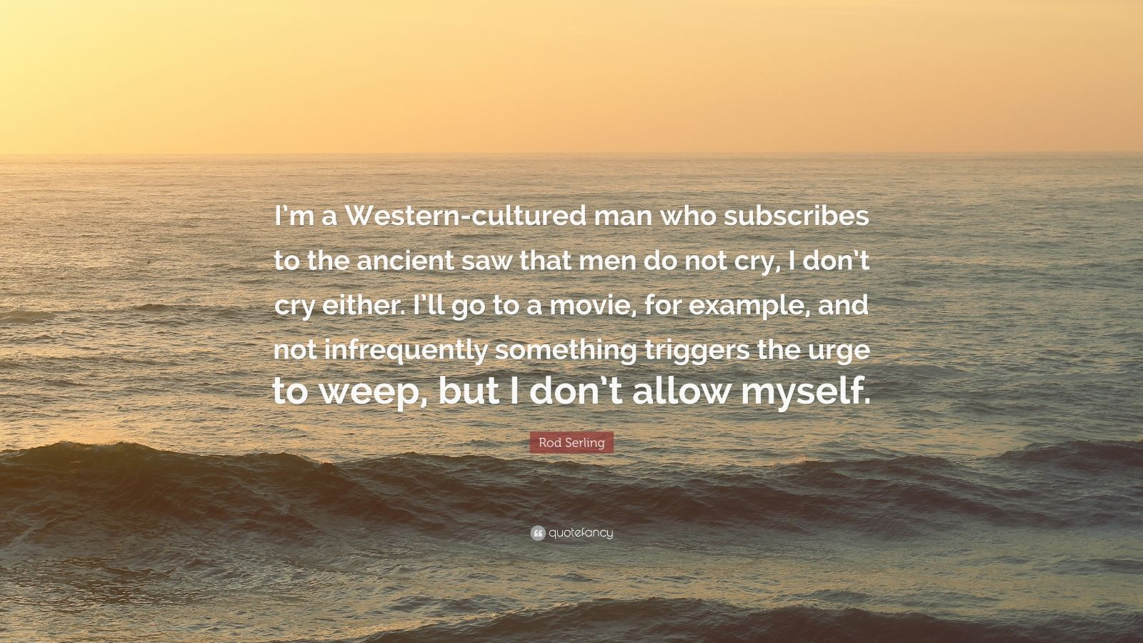 "Rod Serling Quote: ""I'm a Western-cultured man who subscribes to the ancient saw that men do not cry, I don't cry either. I'll go to a movie, for example, and not infrequently something triggers the urge to weep, but I don't allow myself."""