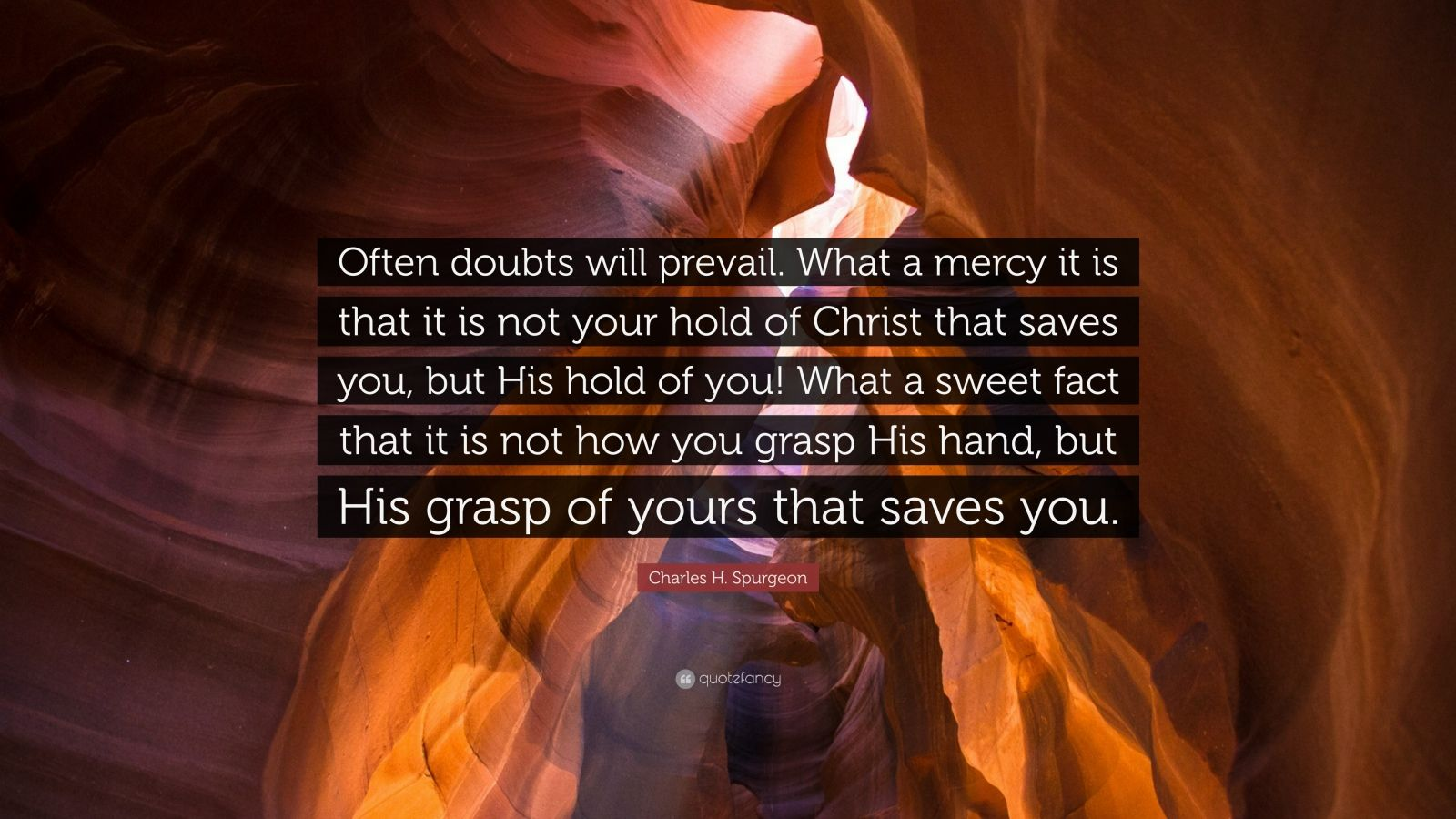 "Charles H. Spurgeon Quote: ""Often doubts will prevail. What a mercy it is that it is not your hold of Christ that saves you, but His hold of you! What a sweet fact that it is not how you grasp His hand, but His grasp of yours that saves you."""