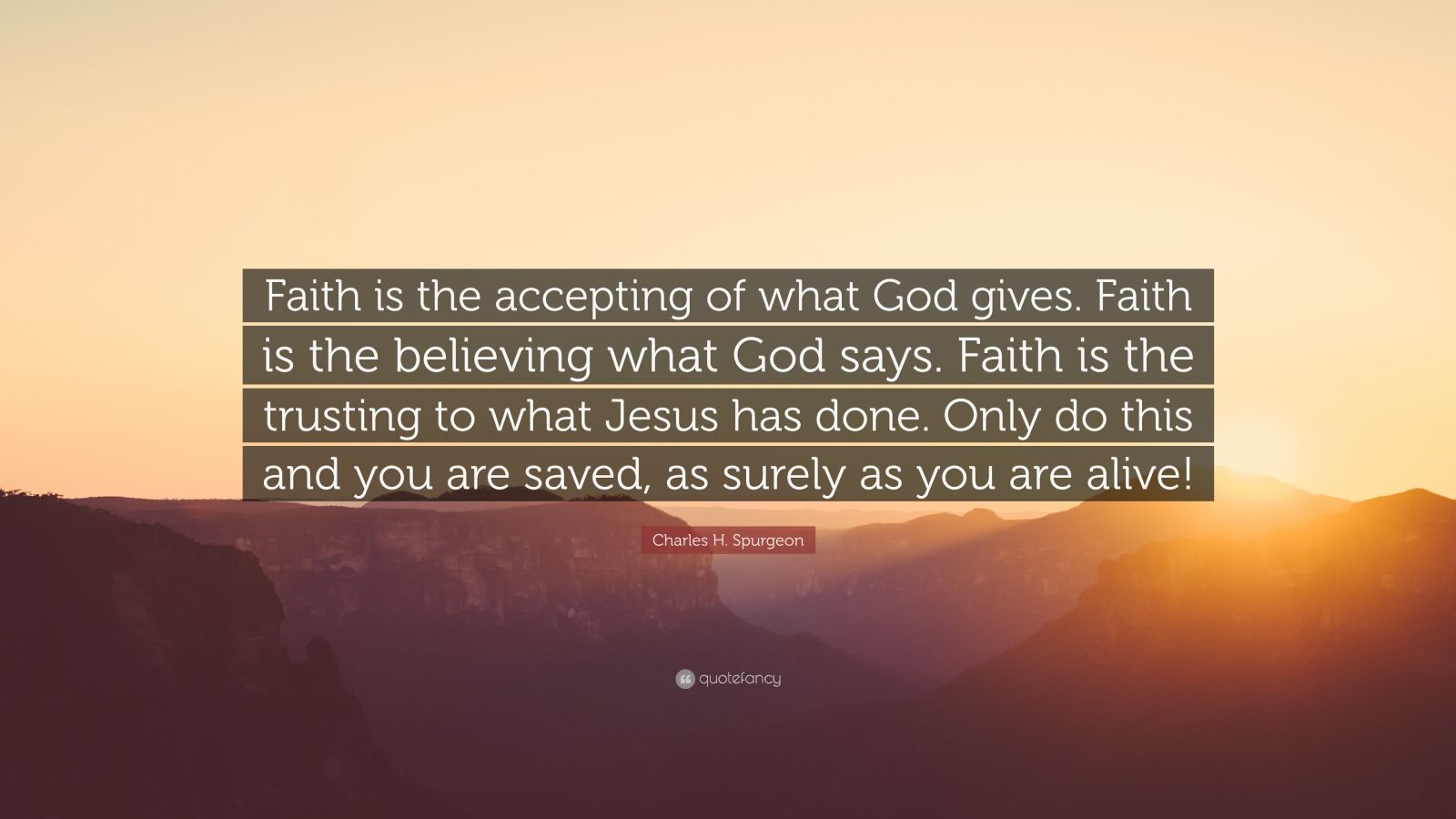 """Charles H. Spurgeon Quote: """"Faith is the accepting of what God gives. Faith is the believing what God says. Faith is the trusting to what Jesus has done. Only do this and you are saved, as surely as you are alive!"""""""