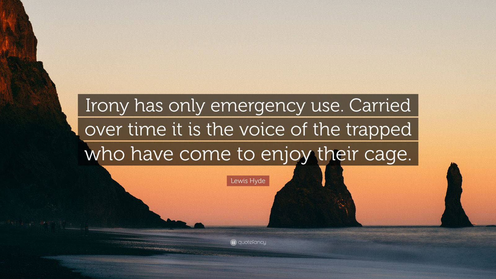 "Lewis Hyde Quote: ""Irony has only emergency use. Carried over time it is the voice of the trapped who have come to enjoy their cage."""