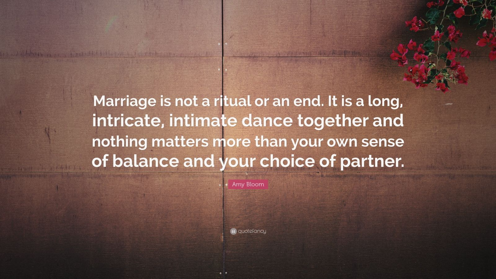 """Amy Bloom Quote: """"Marriage is not a ritual or an end. It is a long, intricate, intimate dance together and nothing matters more than your own sense of balance and your choice of partner."""""""