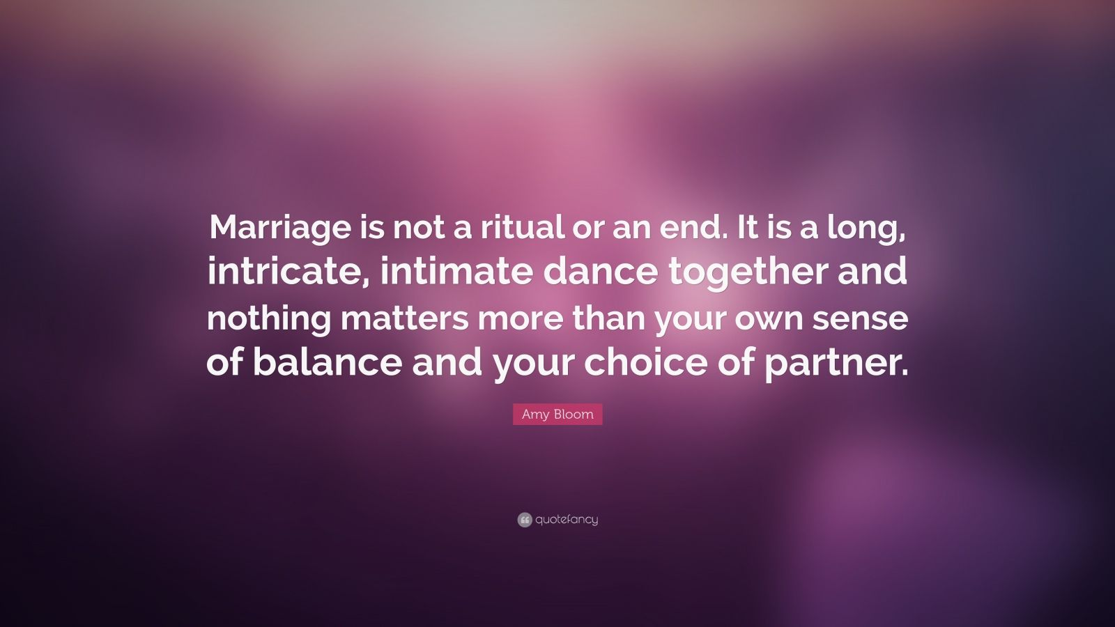 "Amy Bloom Quote: ""Marriage is not a ritual or an end. It is a long, intricate, intimate dance together and nothing matters more than your own sense of balance and your choice of partner."""