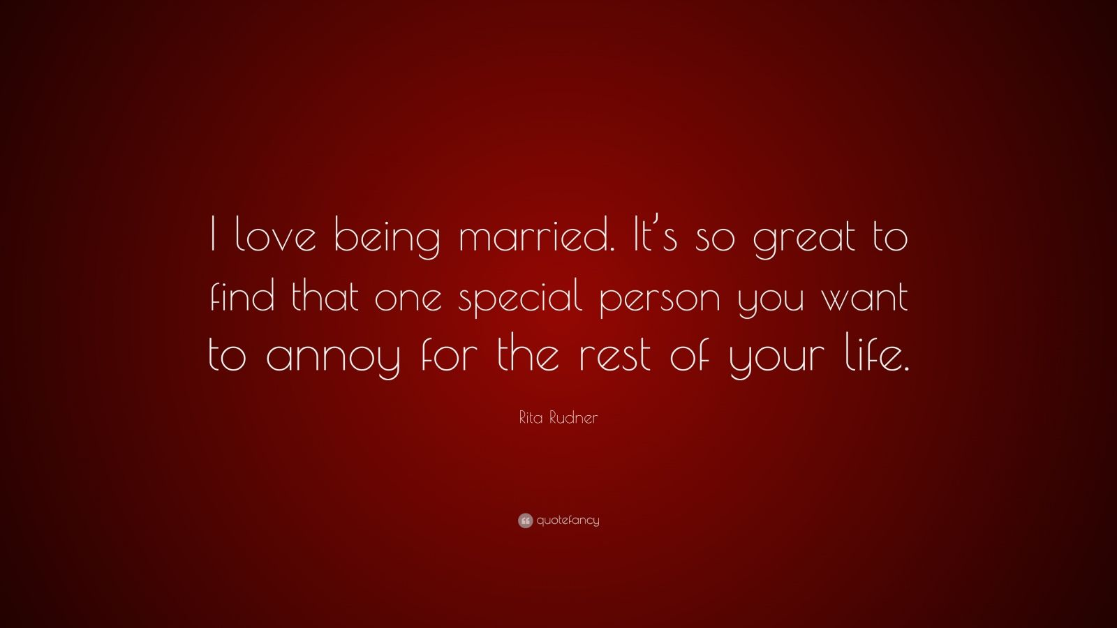 "Rita Rudner Quote: ""I love being married. It's so great to find that one special person you want to annoy for the rest of your life."""