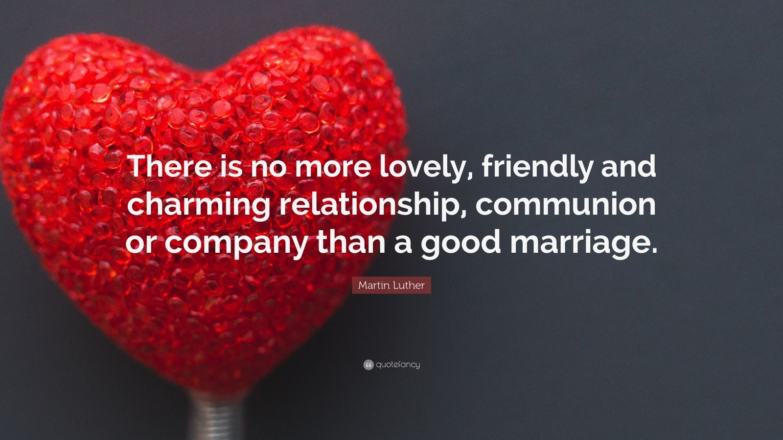 "Martin Luther Quote: ""There is no more lovely, friendly and charming relationship, communion or company than a good marriage."""