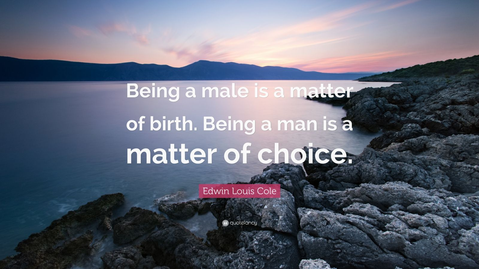 "Edwin Louis Cole Quote: ""Being a male is a matter of birth. Being a man is a matter of choice."""