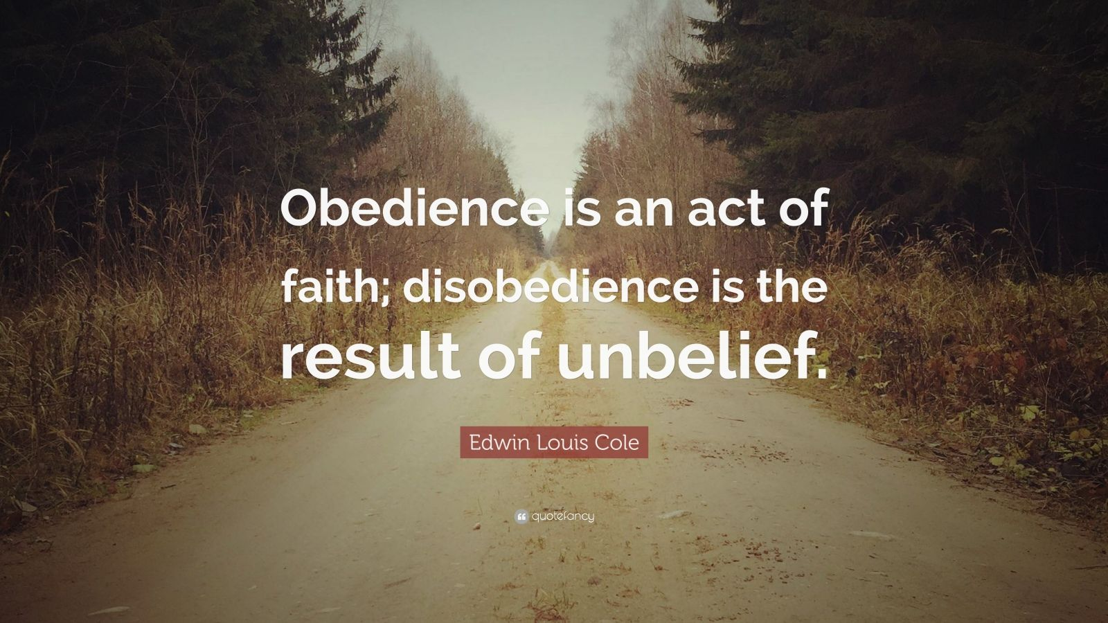"Edwin Louis Cole Quote: ""Obedience is an act of faith; disobedience is the result of unbelief."""