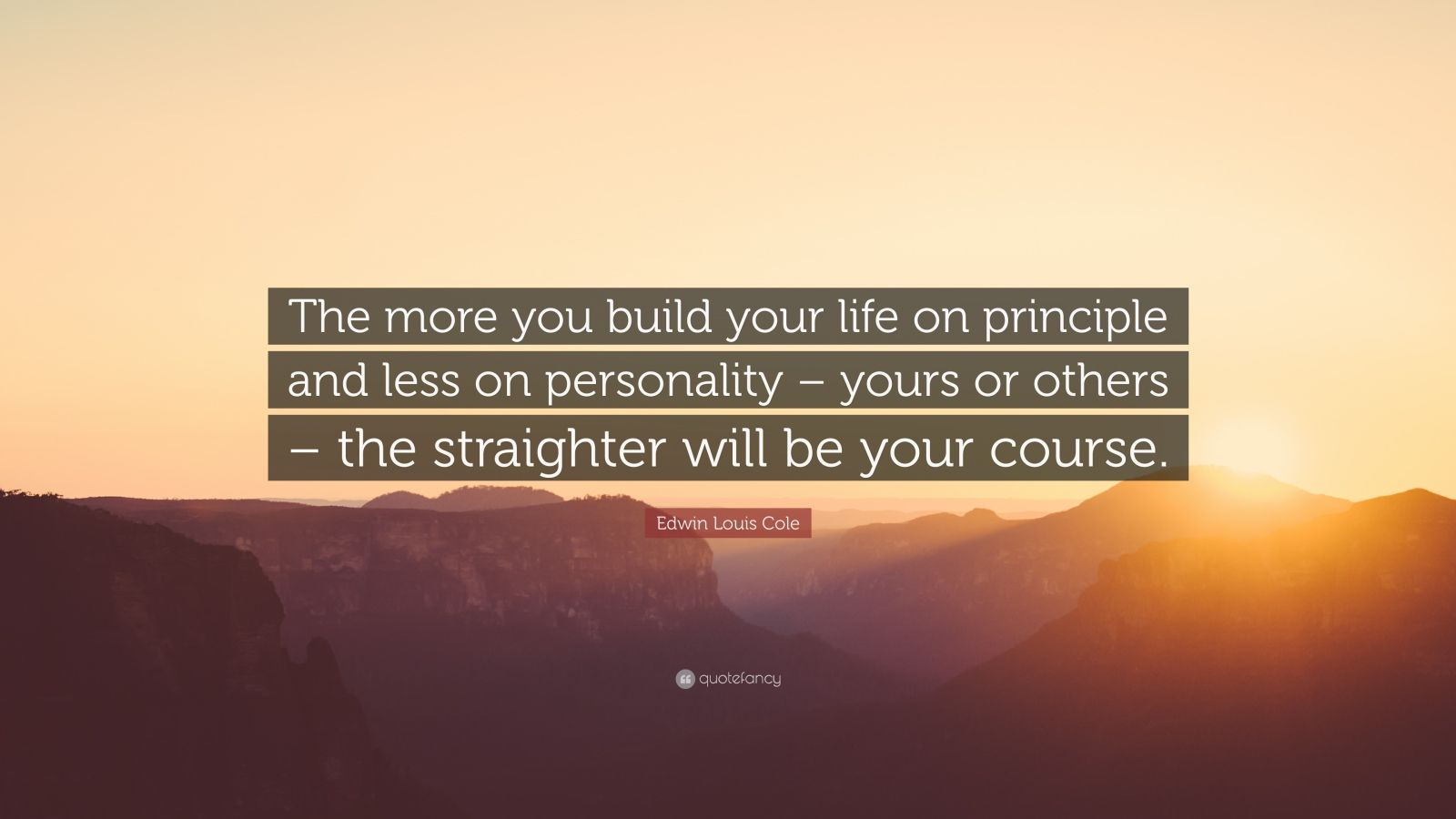 """Edwin Louis Cole Quote: """"The more you build your life on principle and less on personality – yours or others – the straighter will be your course."""""""