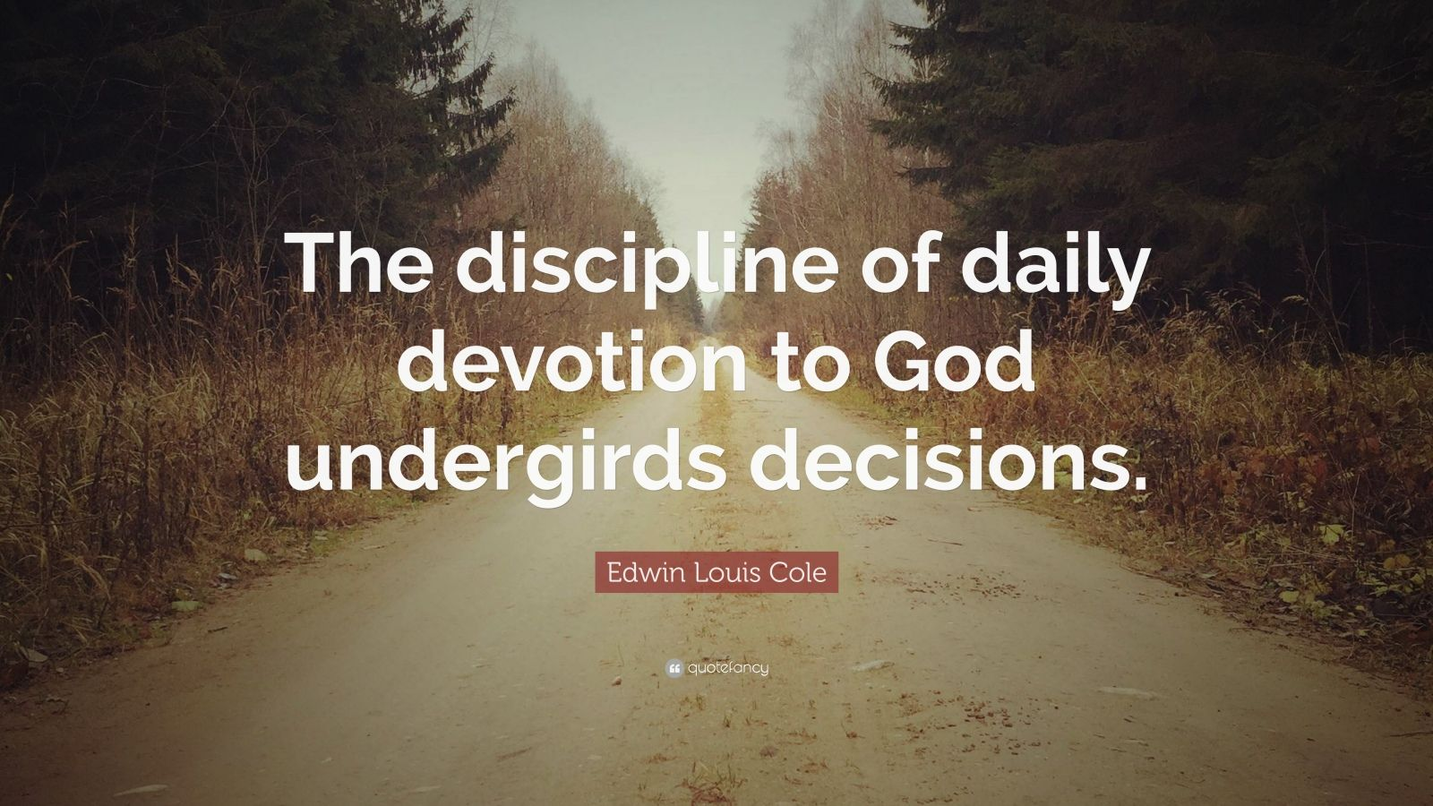 "Edwin Louis Cole Quote: ""The discipline of daily devotion to God undergirds decisions."""