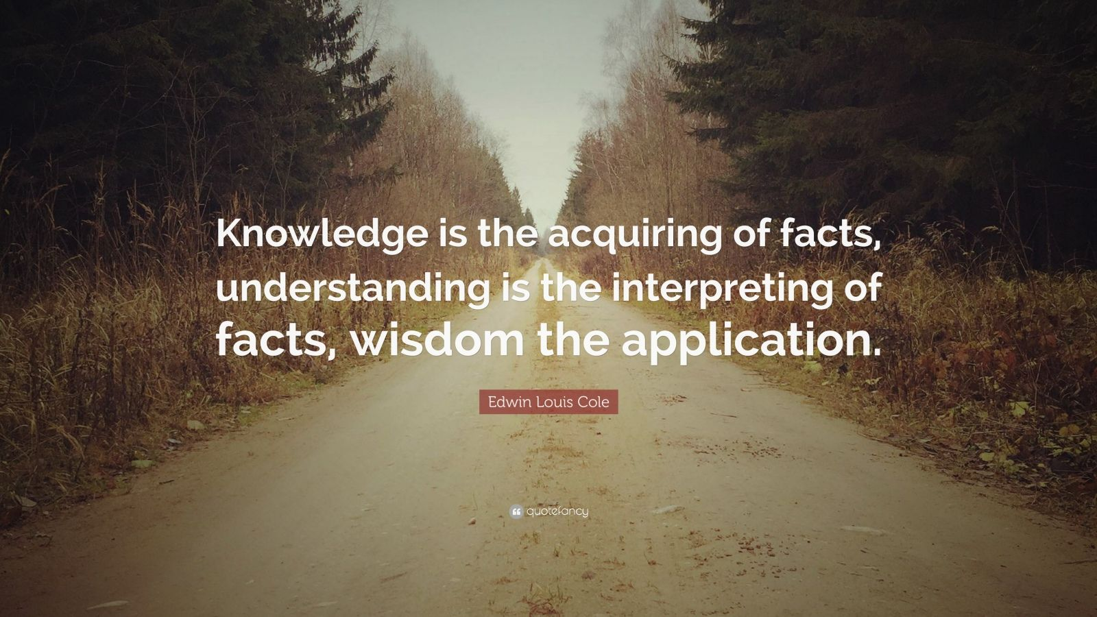 "Edwin Louis Cole Quote: ""Knowledge is the acquiring of facts, understanding is the interpreting of facts, wisdom the application."""