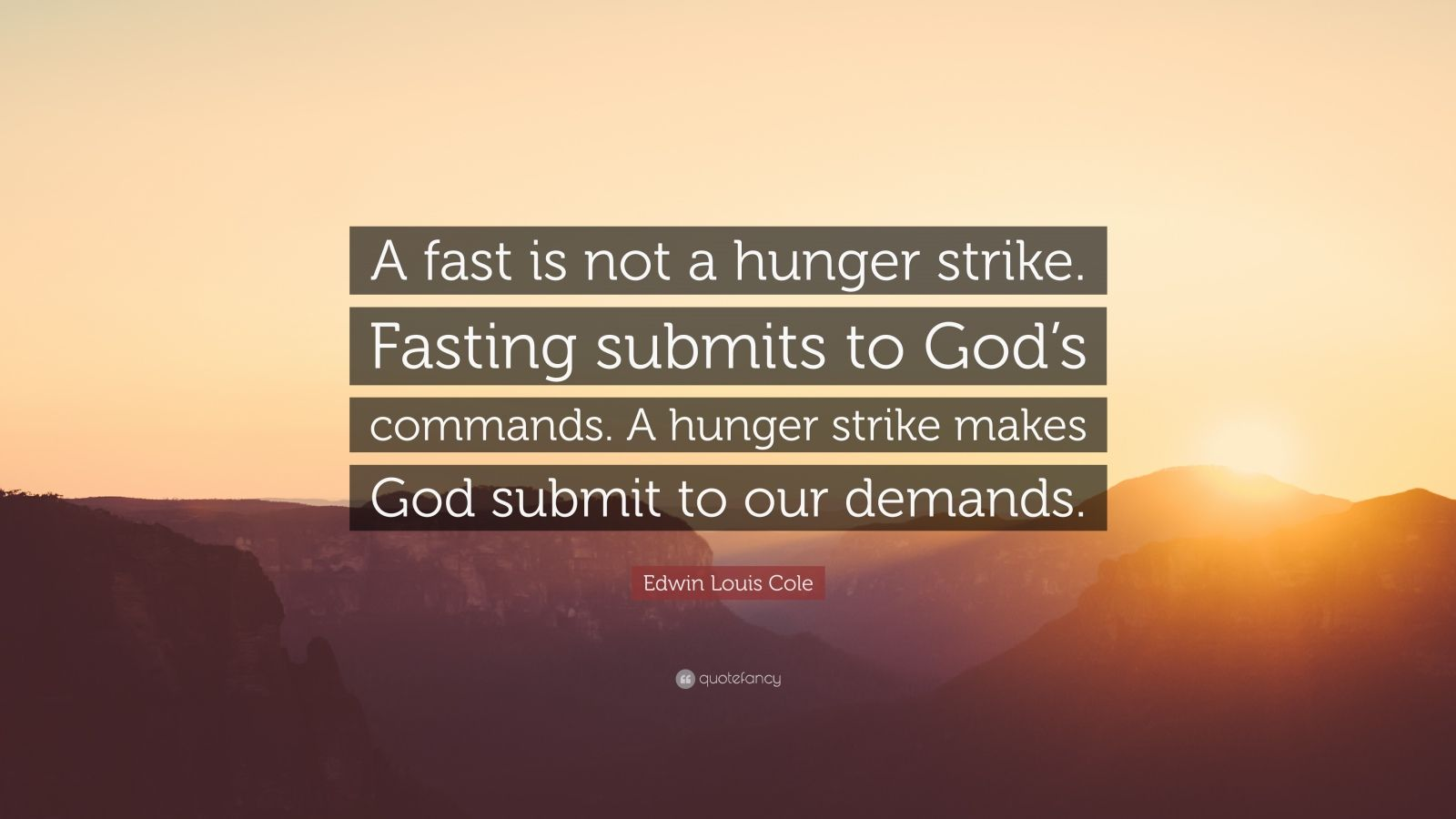 "Edwin Louis Cole Quote: ""A fast is not a hunger strike. Fasting submits to God's commands. A hunger strike makes God submit to our demands."""
