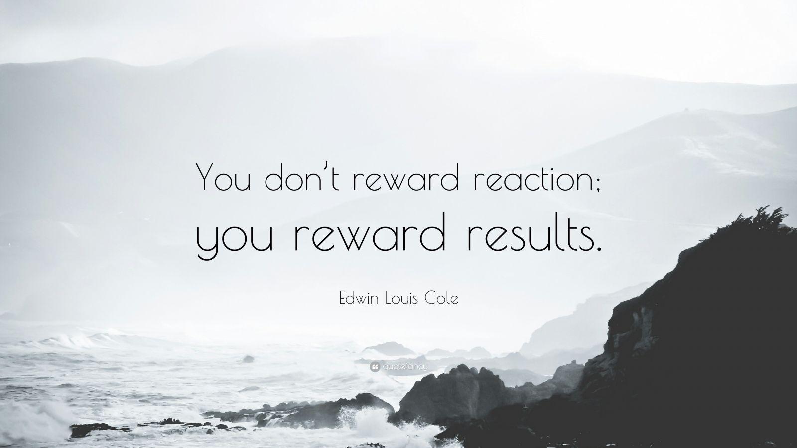 "Edwin Louis Cole Quote: ""You don't reward reaction; you reward results."""