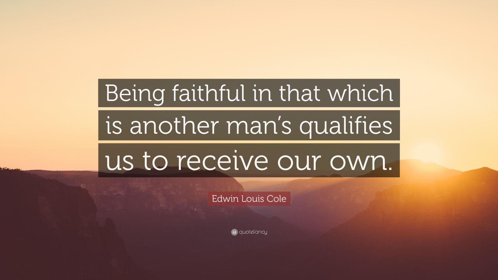"Edwin Louis Cole Quote: ""Being faithful in that which is another man's qualifies us to receive our own."""