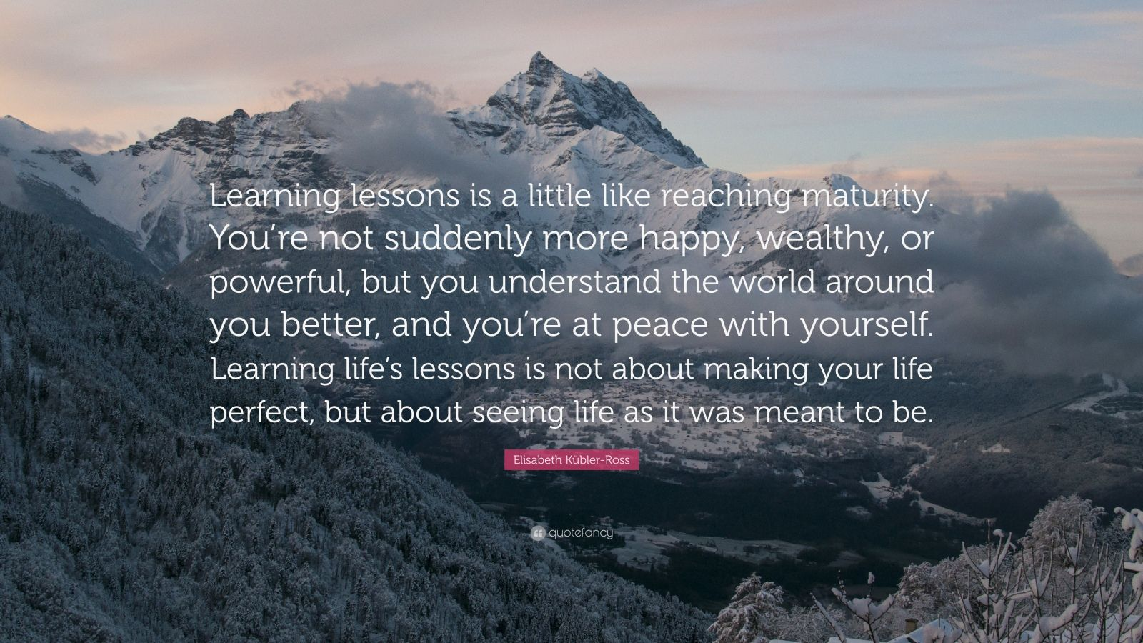 """Elisabeth Kübler-Ross Quote: """"Learning lessons is a little like reaching maturity. You're not suddenly more happy, wealthy, or powerful, but you understand the world around you better, and you're at peace with yourself. Learning life's lessons is not about making your life perfect, but about seeing life as it was meant to be."""""""