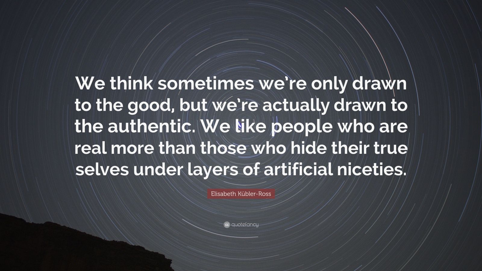 """Elisabeth Kübler-Ross Quote: """"We think sometimes we're only drawn to the good, but we're actually drawn to the authentic. We like people who are real more than those who hide their true selves under layers of artificial niceties."""""""