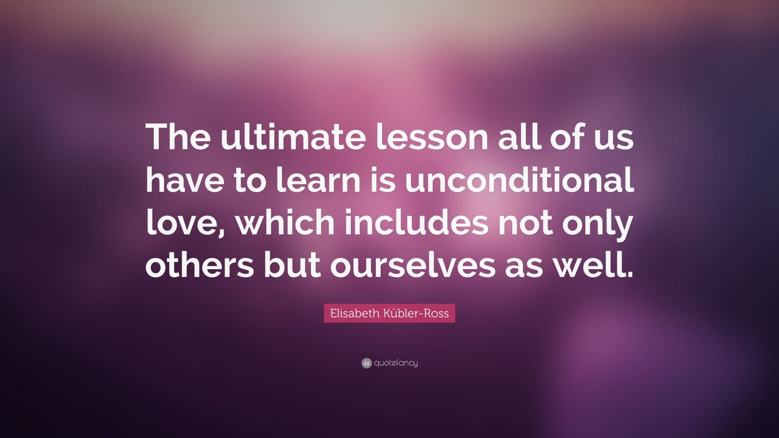 "Elisabeth Kübler-Ross Quote: ""The ultimate lesson all of us have to learn is unconditional love, which includes not only others but ourselves as well."""