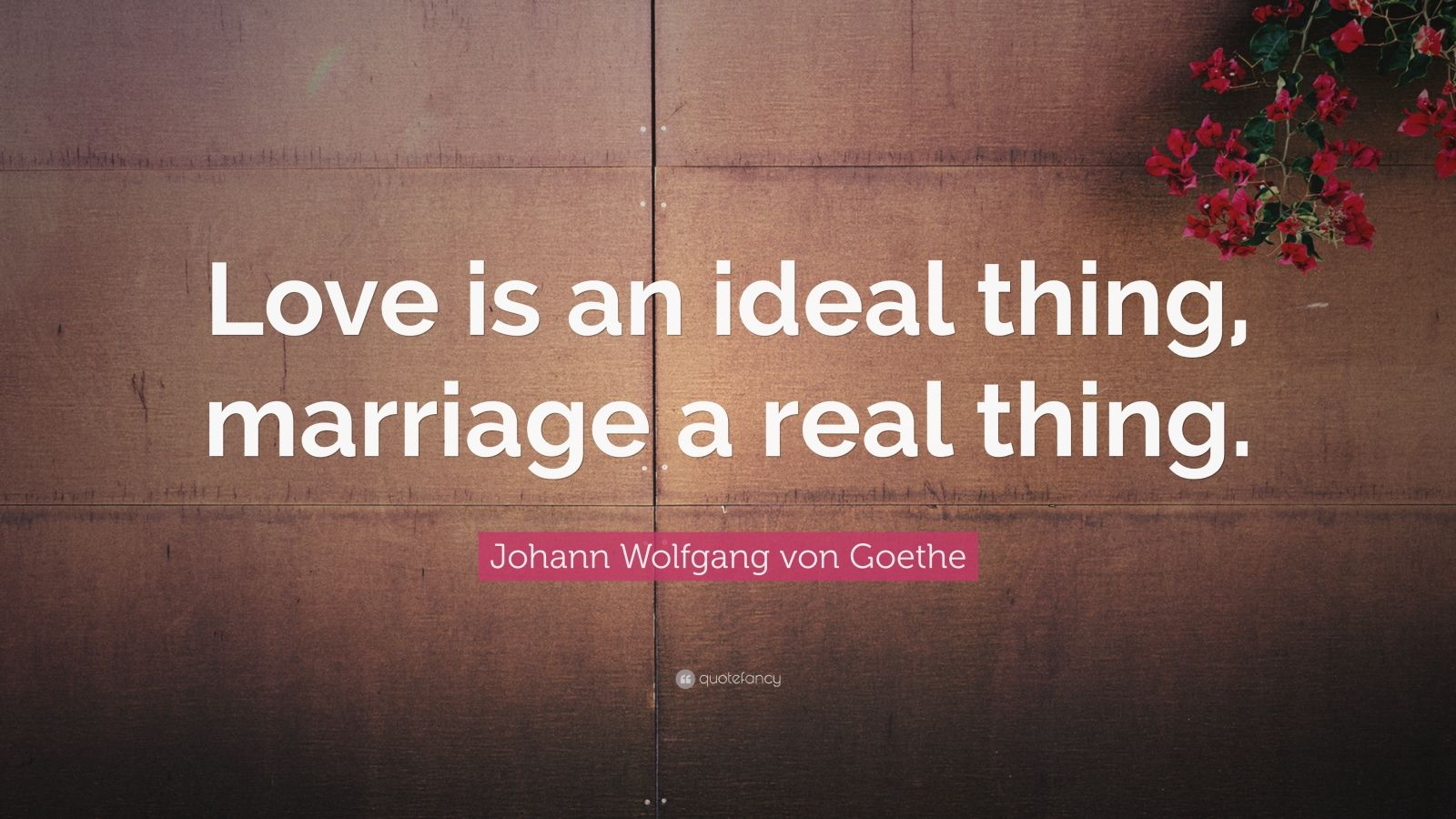 "Johann Wolfgang von Goethe Quote: ""Love is an ideal thing, marriage a real thing."""